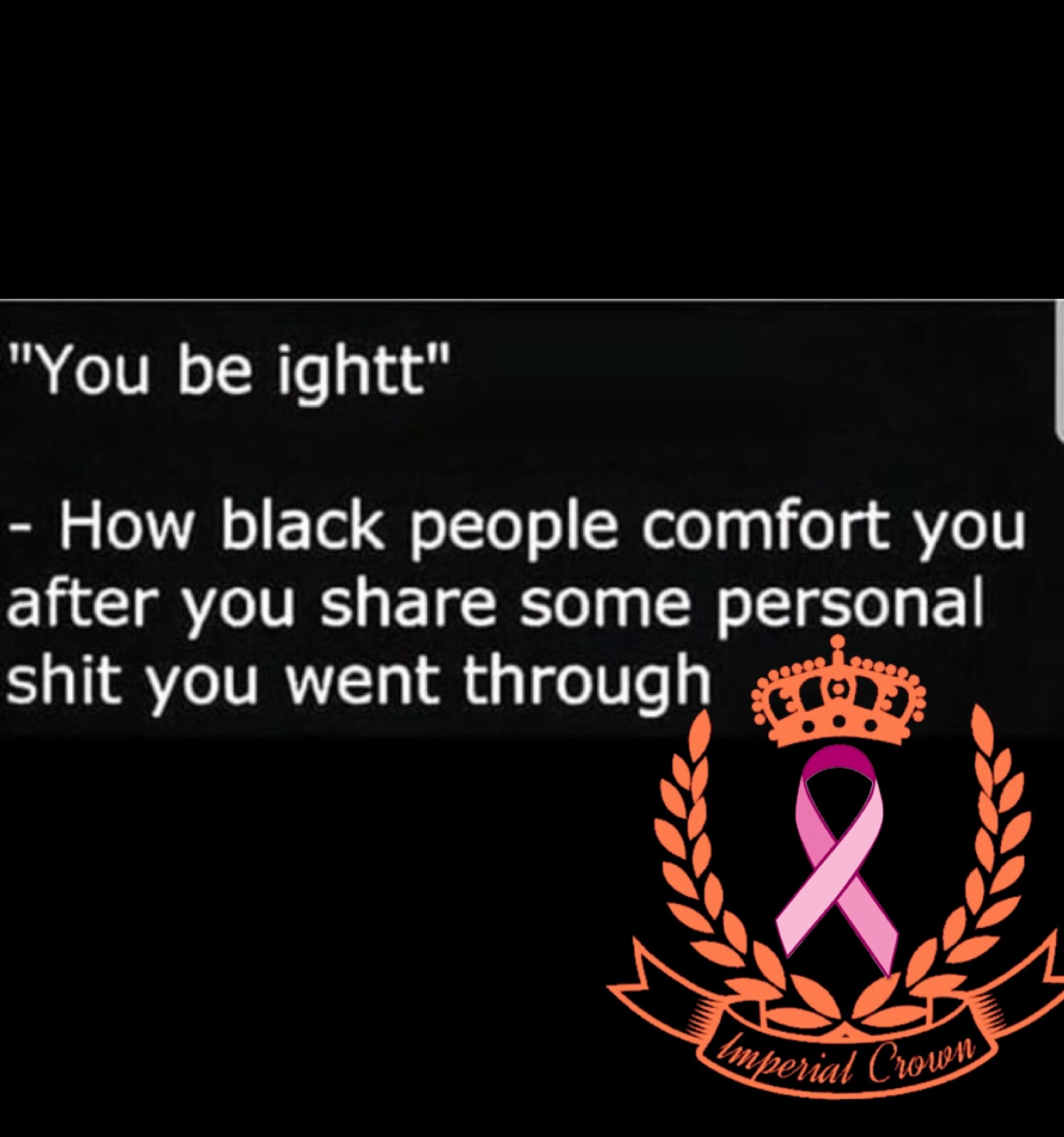 You be IGHT how black people comfort you after you share some personal shit you went through