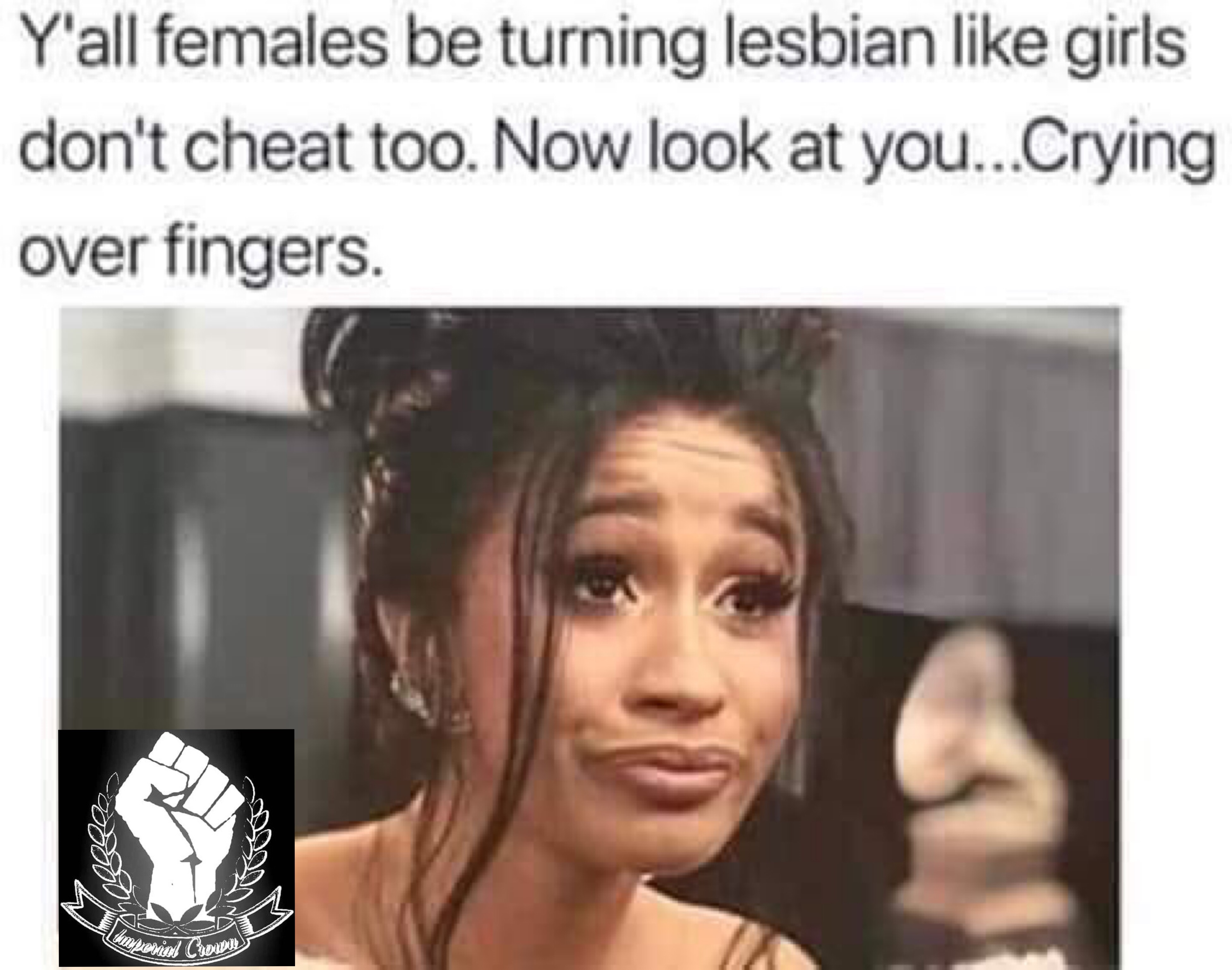 Y'all be turning lesbian like girls don't cheat too…