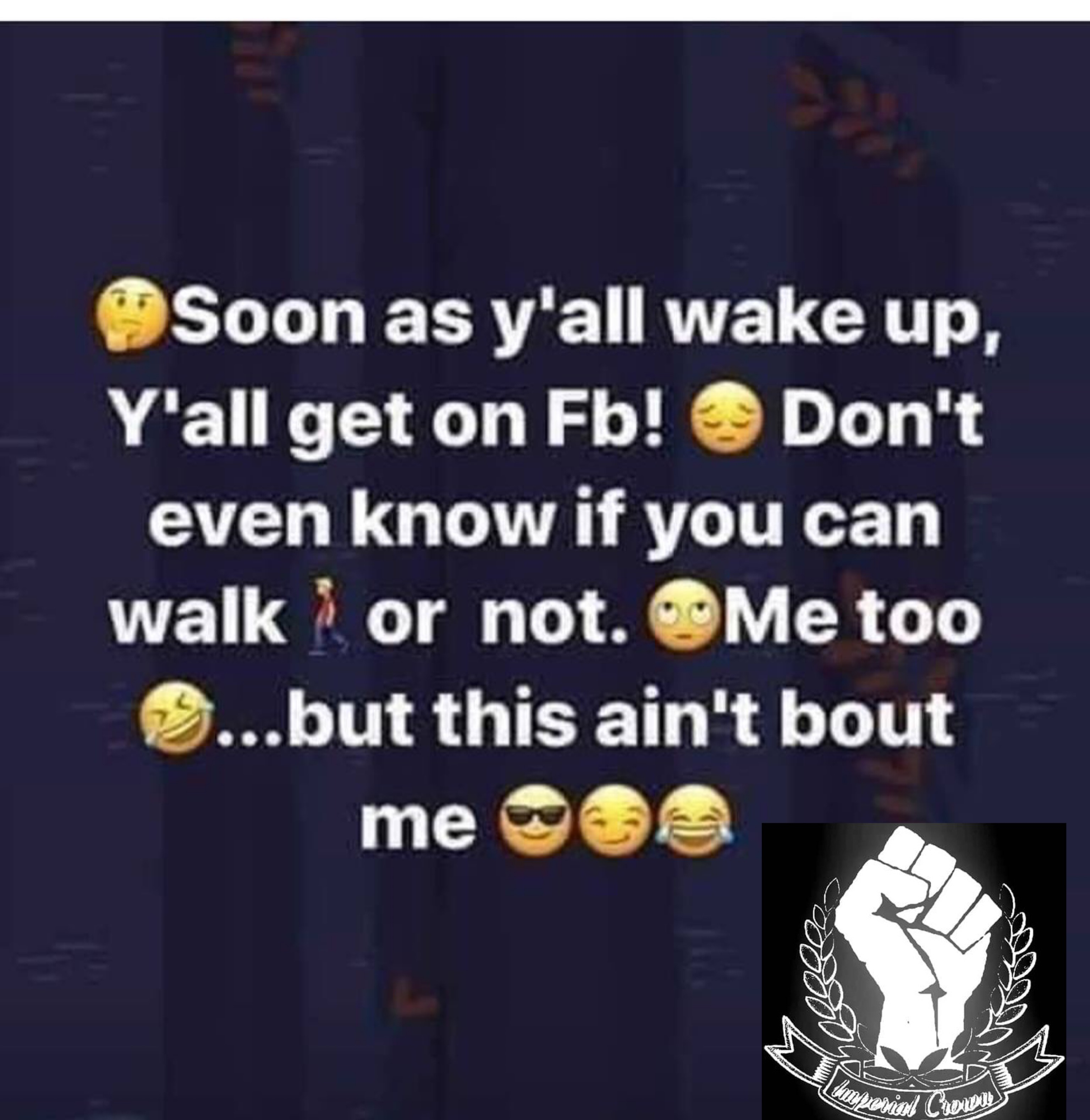 Soon as y'all wake up y'all get on fb! Don't even know if you can walk
