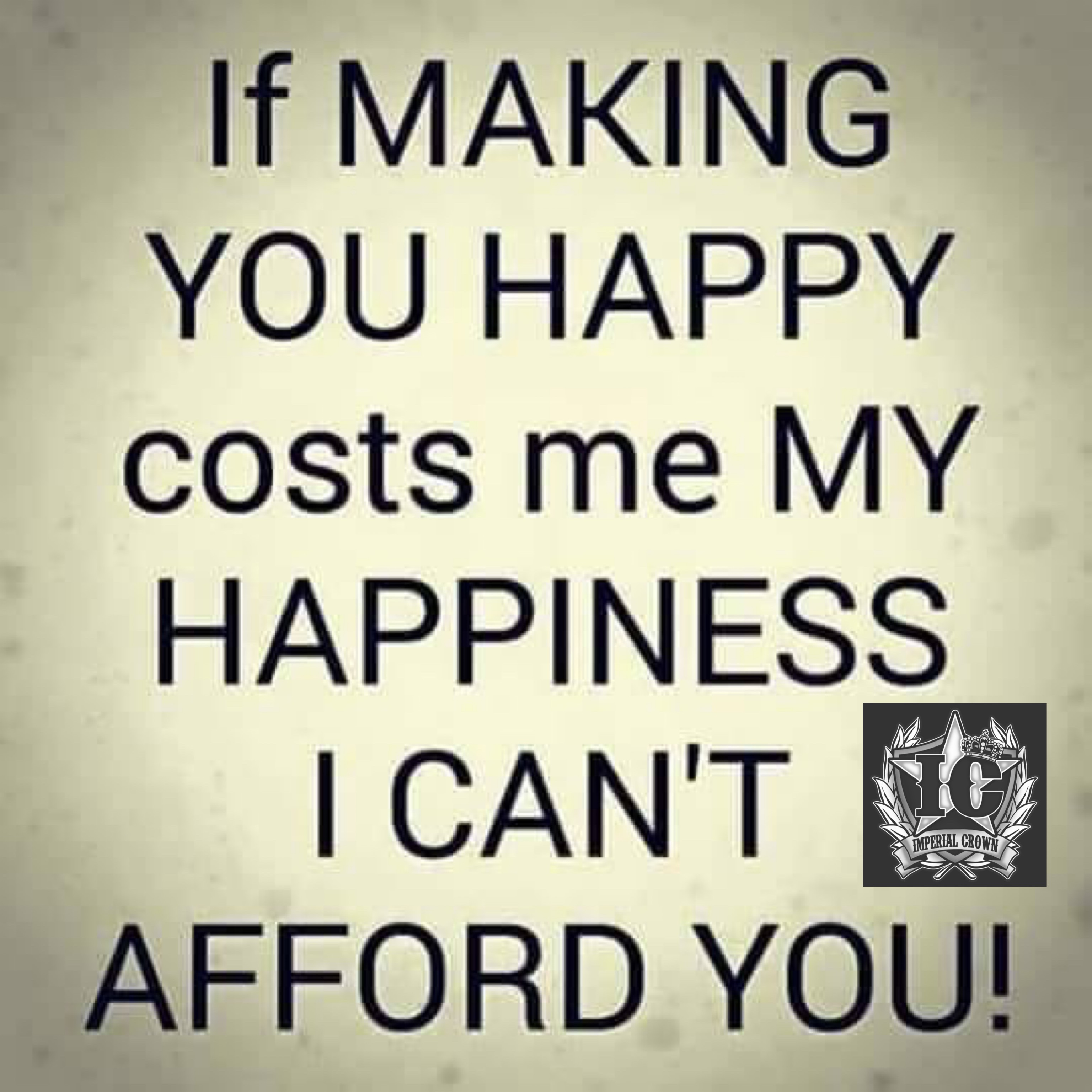 If making you happy costs me my happiness I can't afford you….