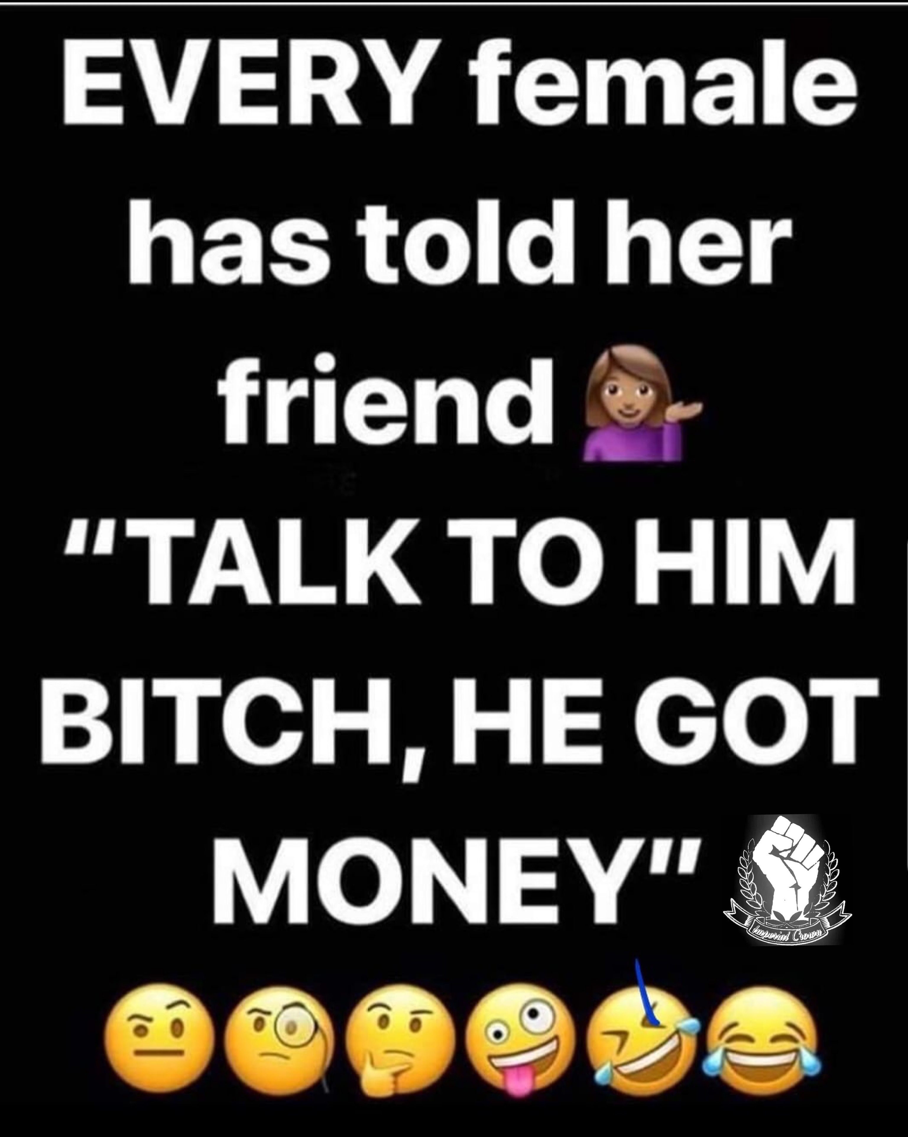 Every female has told her friend talk to him bitch he got money