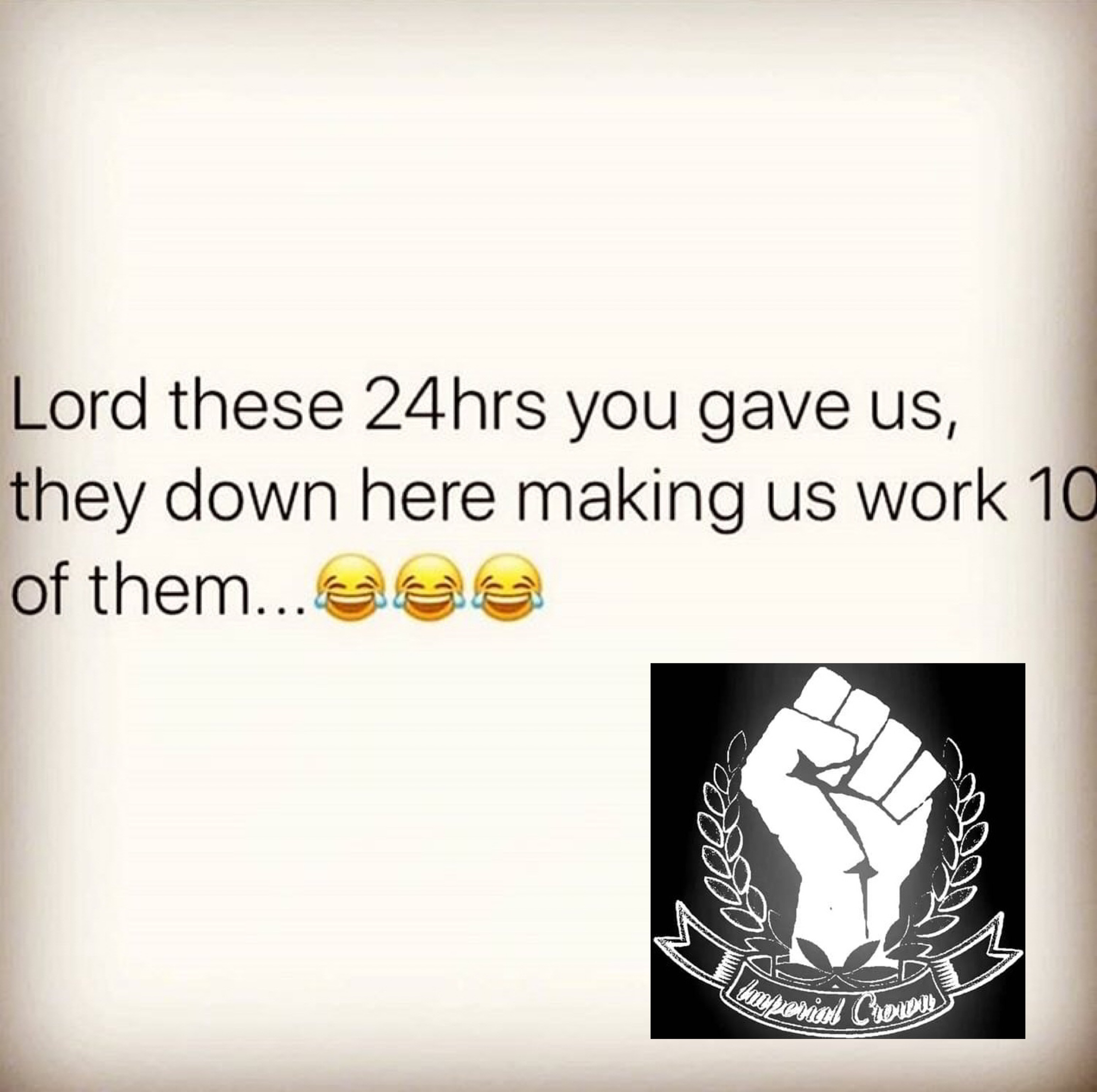 Lord these 24hrs you gave us they down here making us work 10 of them