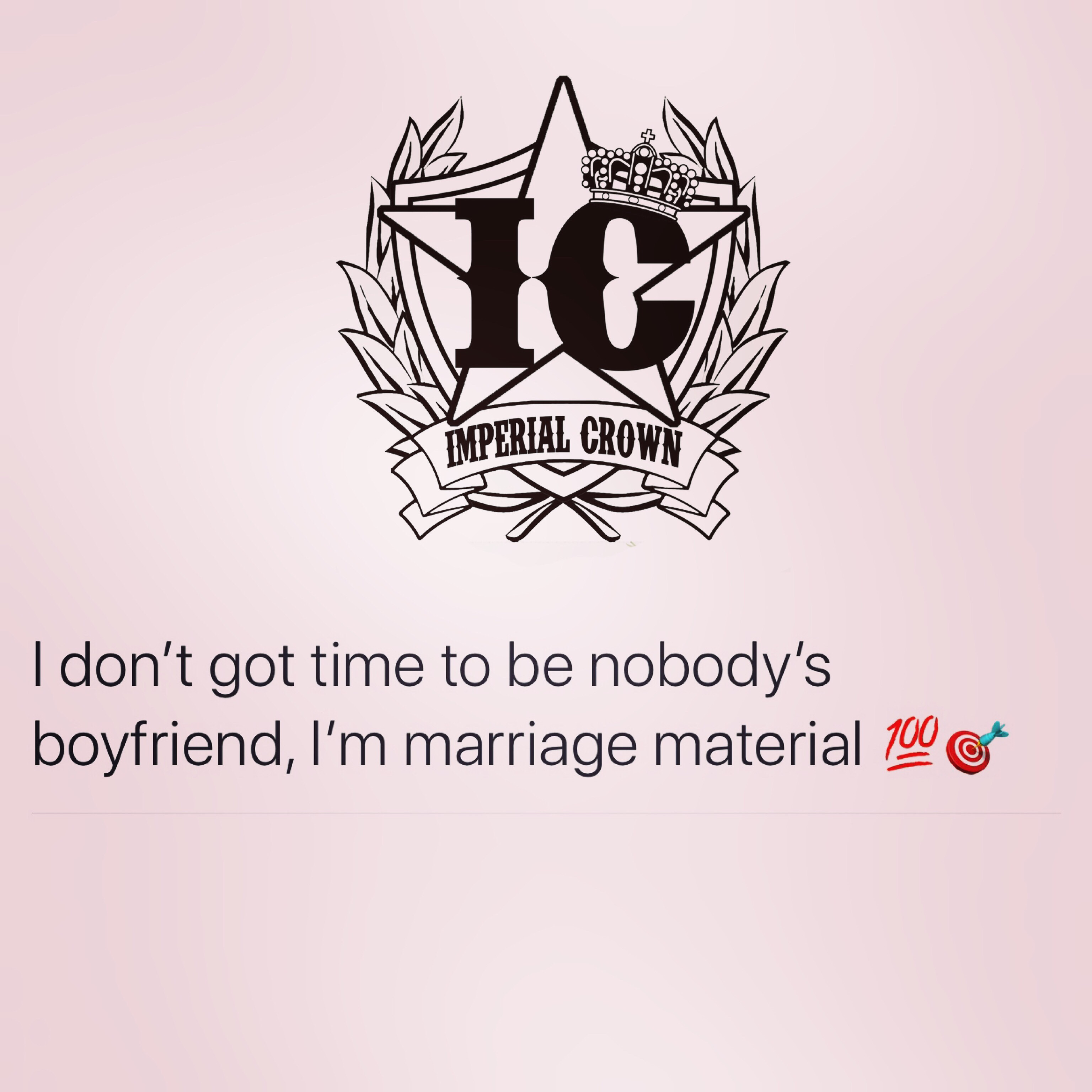 I don't got time to be nobody's boyfriend I'm marriage material