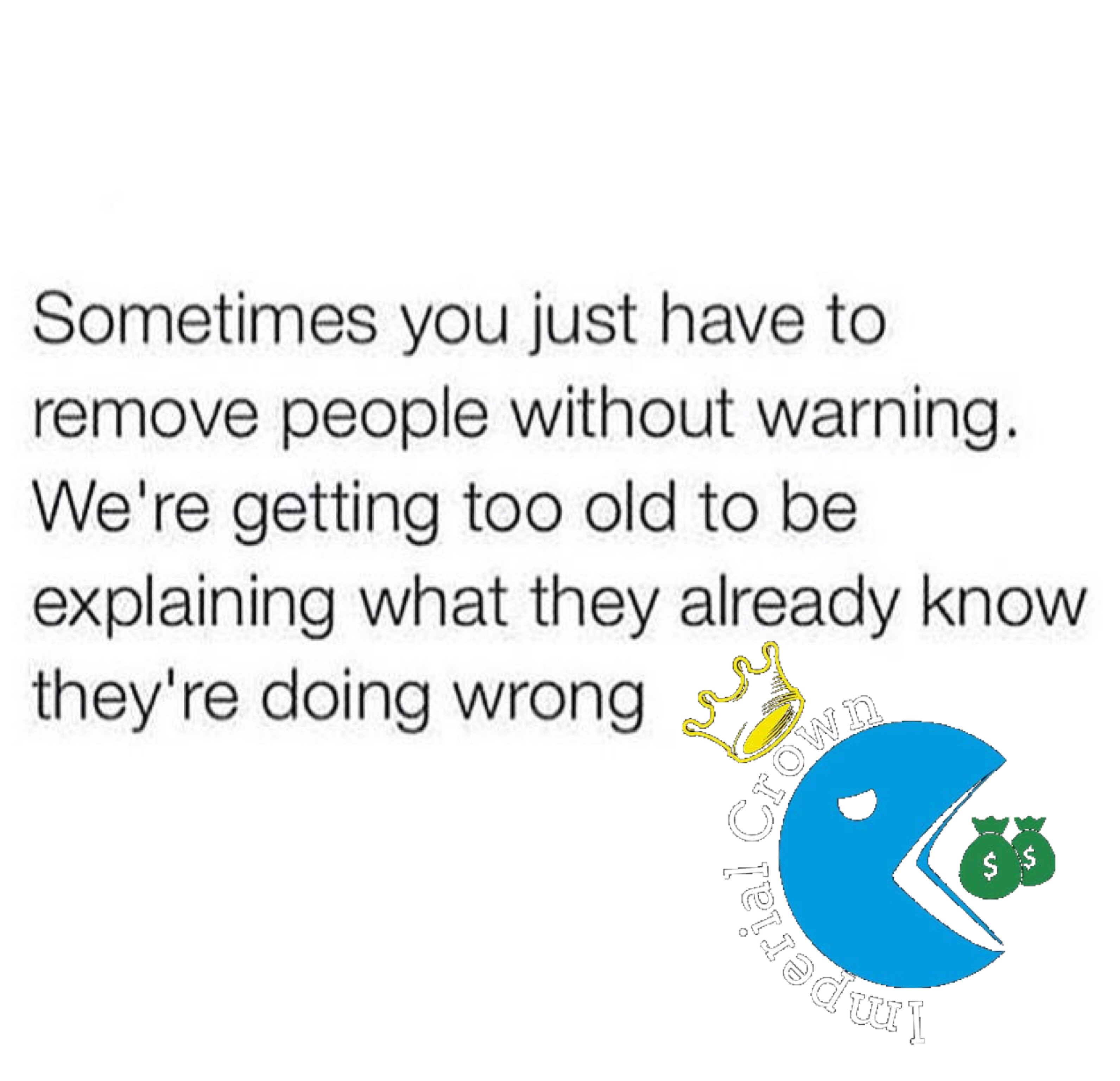 Sometimes you just have to remove people without warning we're getting too old to be explaining what they already know