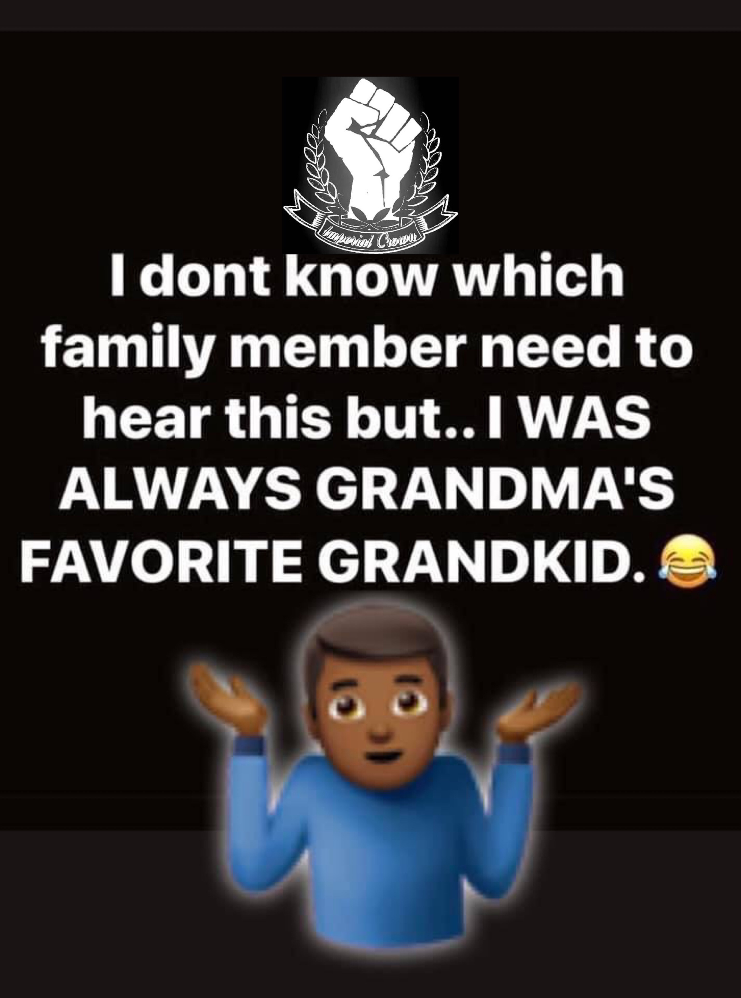 I don't know which family member need to hear this but I was always grandma's favorite grandkid