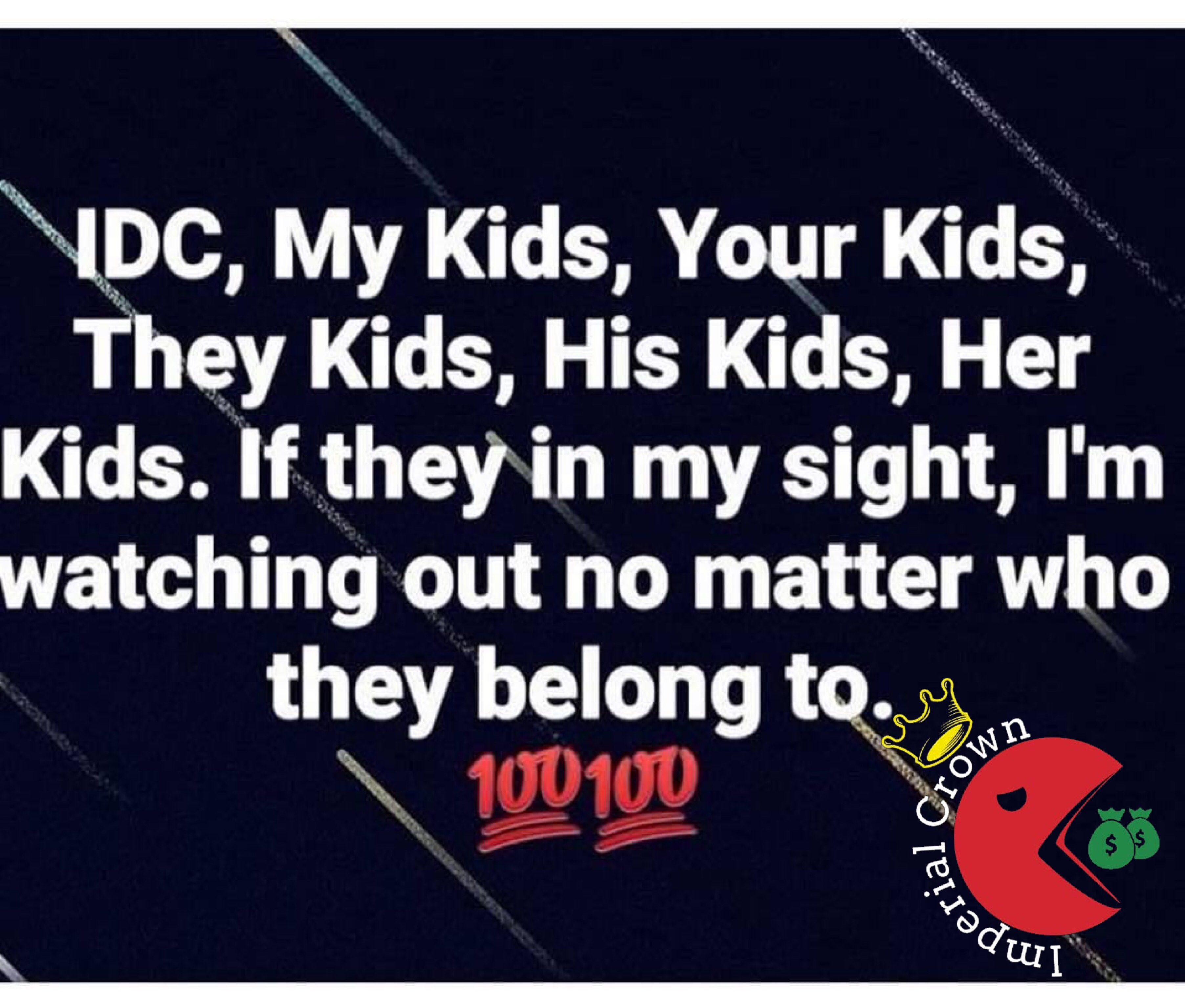 Idc, my kids, your kids, they kids, his kids, her kids. If they in my sight, I'm watching out no matter who they belong to