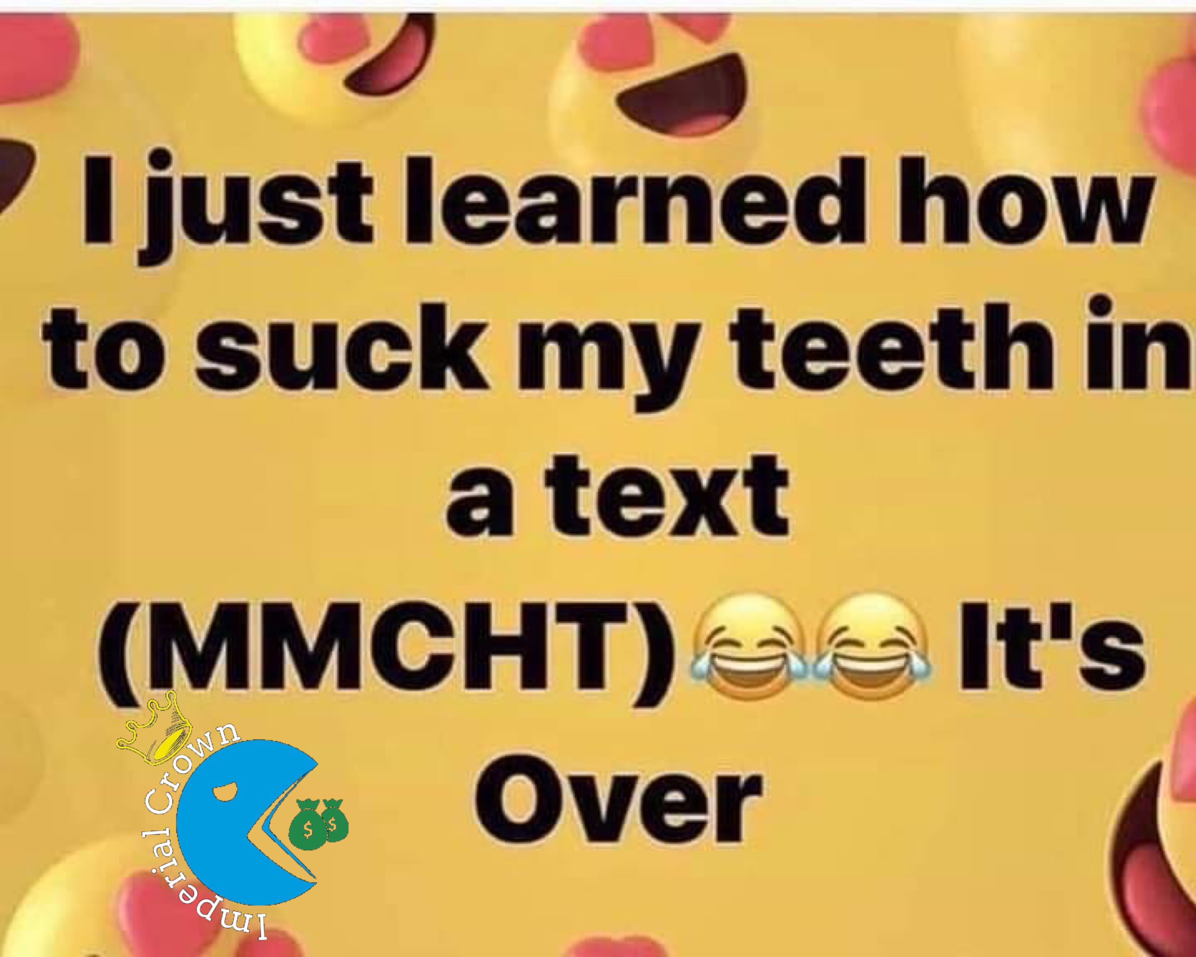 I just learned how to suck my teeth in a text (Mmcht) it's over