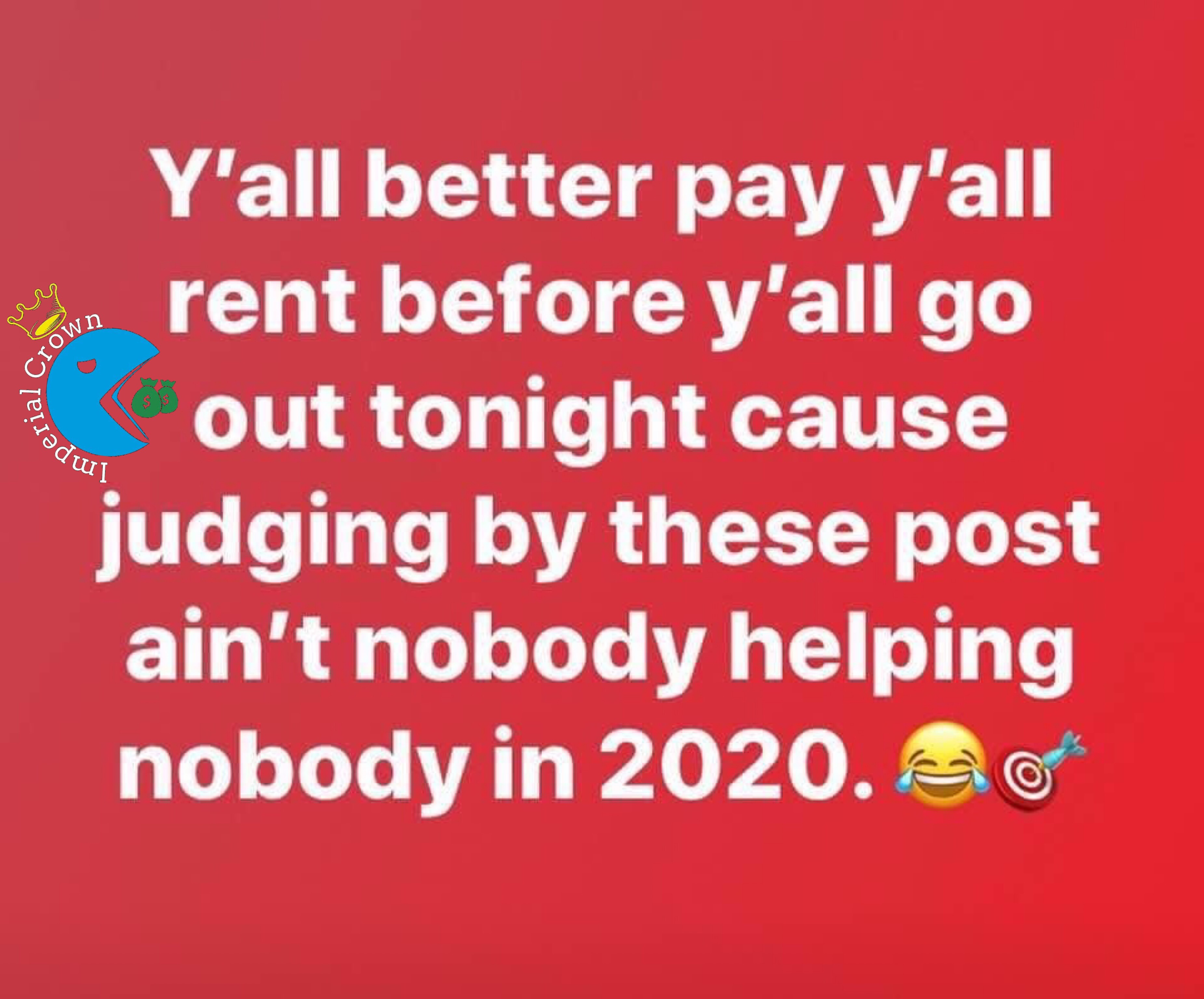 Y'all better pay y'all rent before y'all go out tonight cause judging by these post ain't nobody helping nobody in 2020