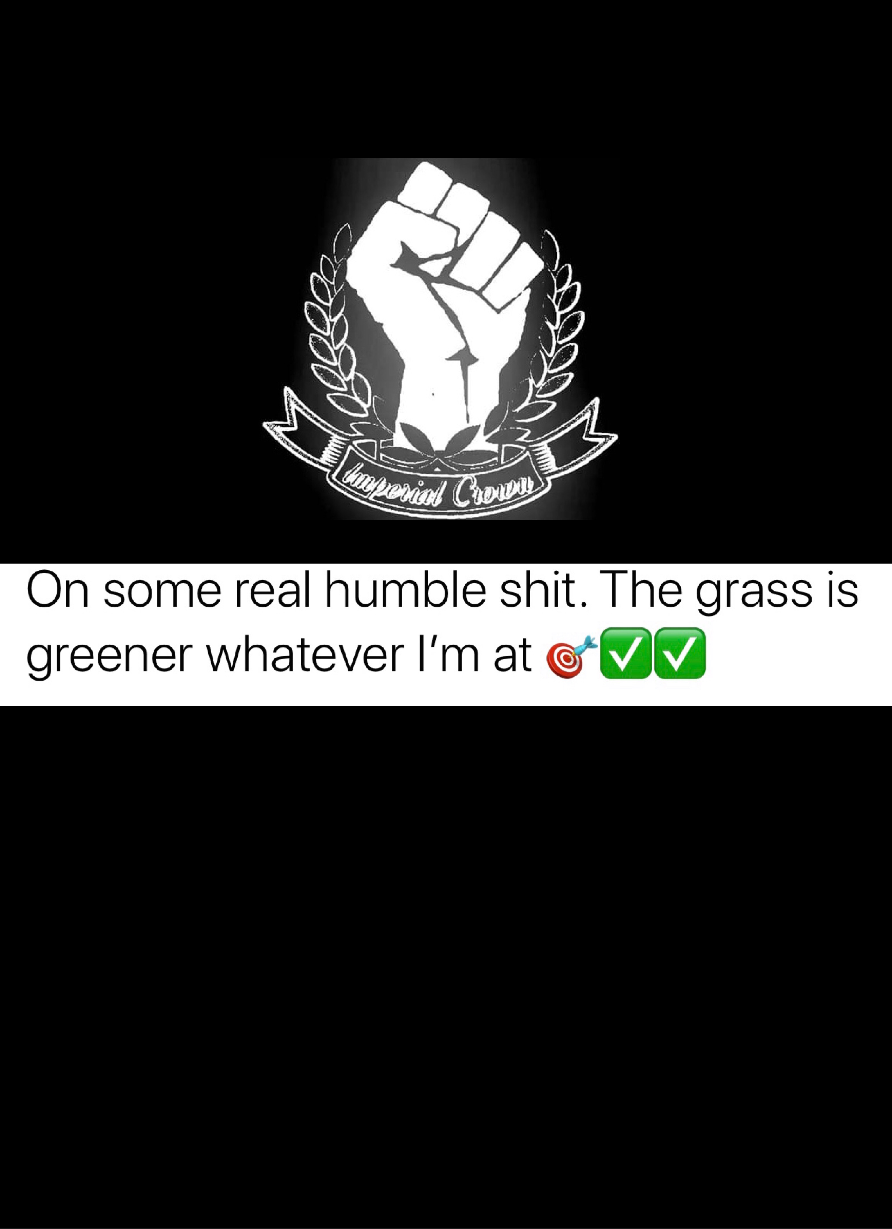On some real humble shit the grass is greener whatever I'm at
