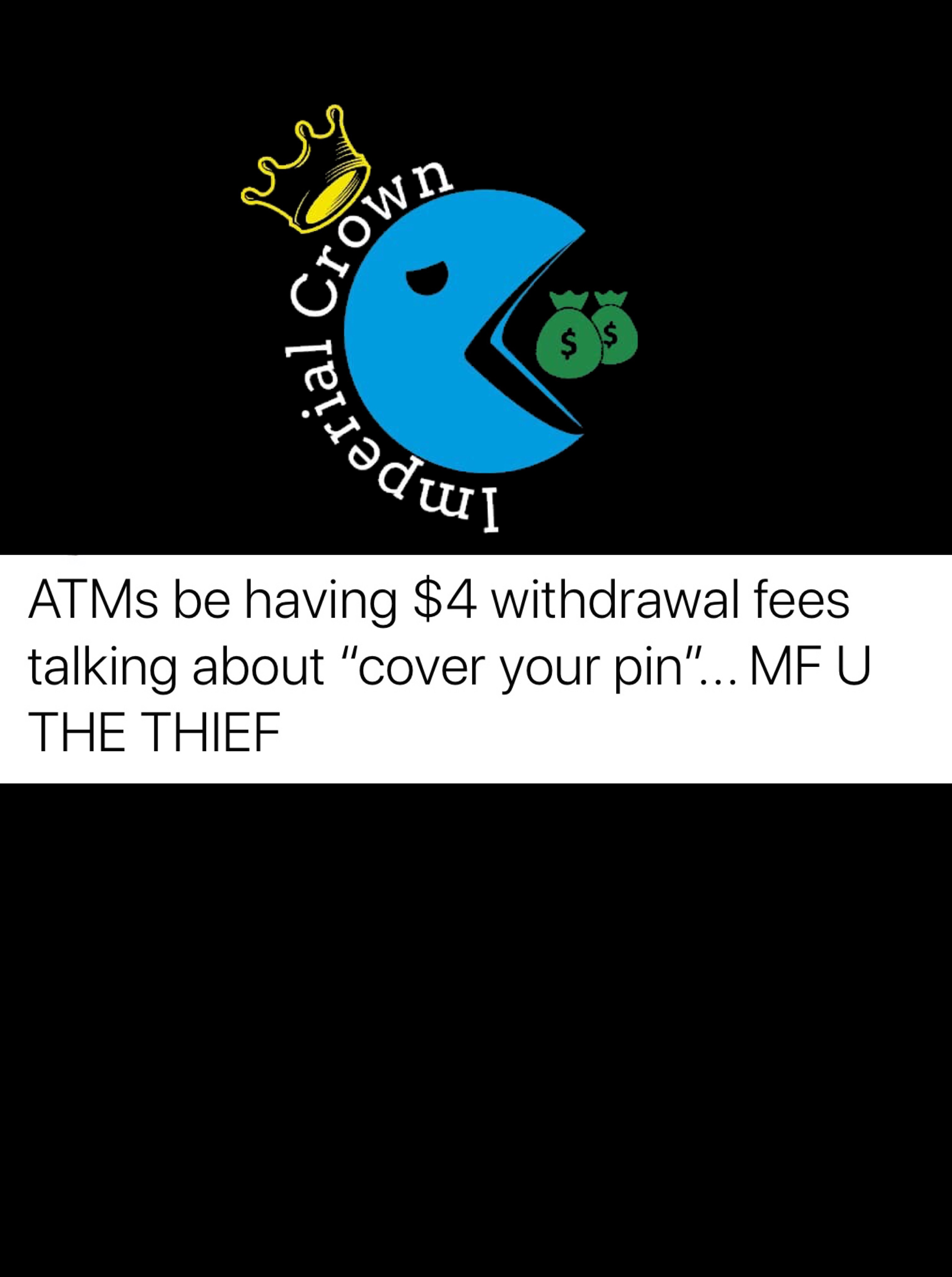 ATMs be having $4 withdrawal fees talking about cover your pin mf  you the thief