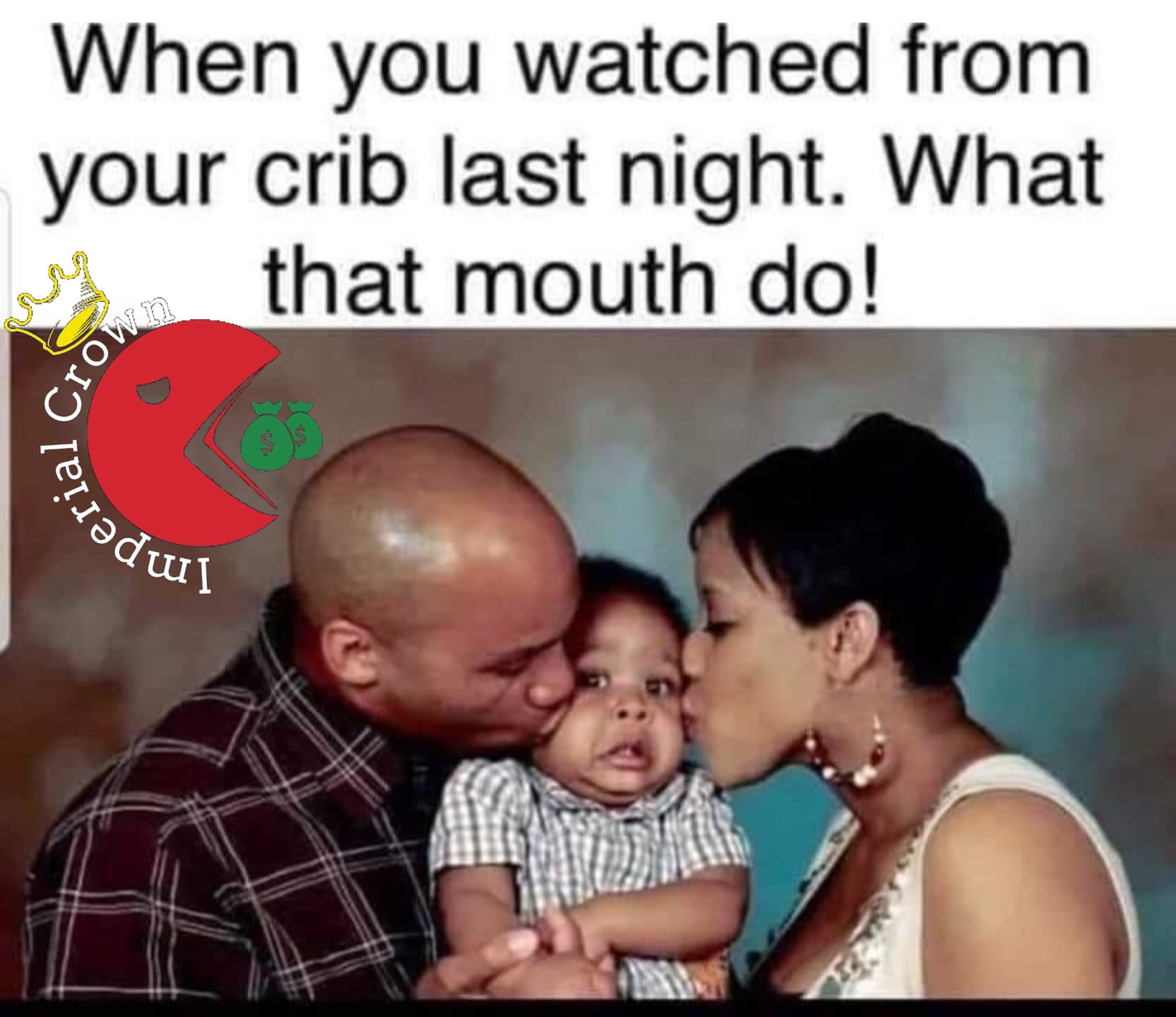 When you watched from your crib last night what that mouth do