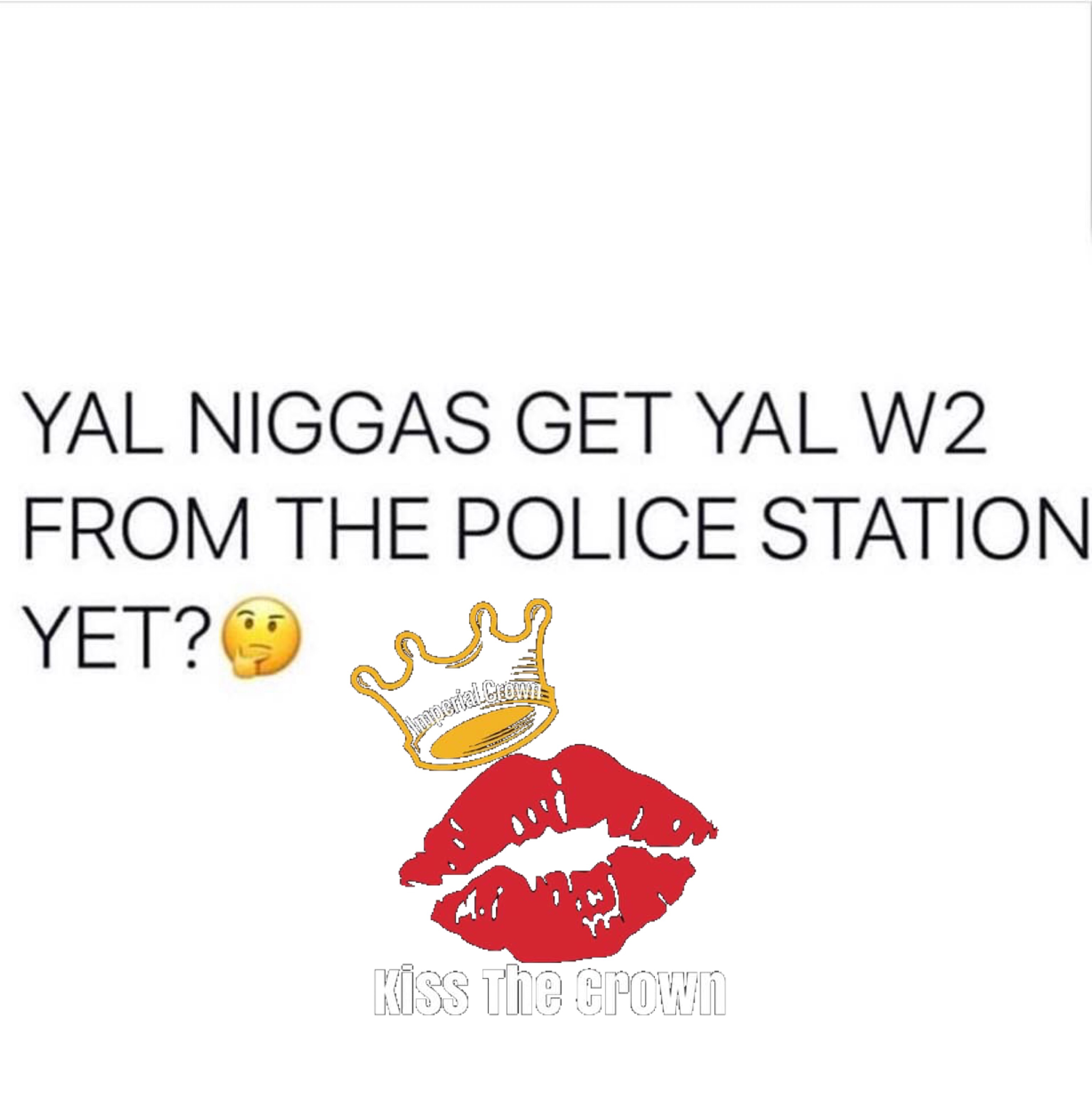 Y'all niggas get y'all W2 from the police station yet