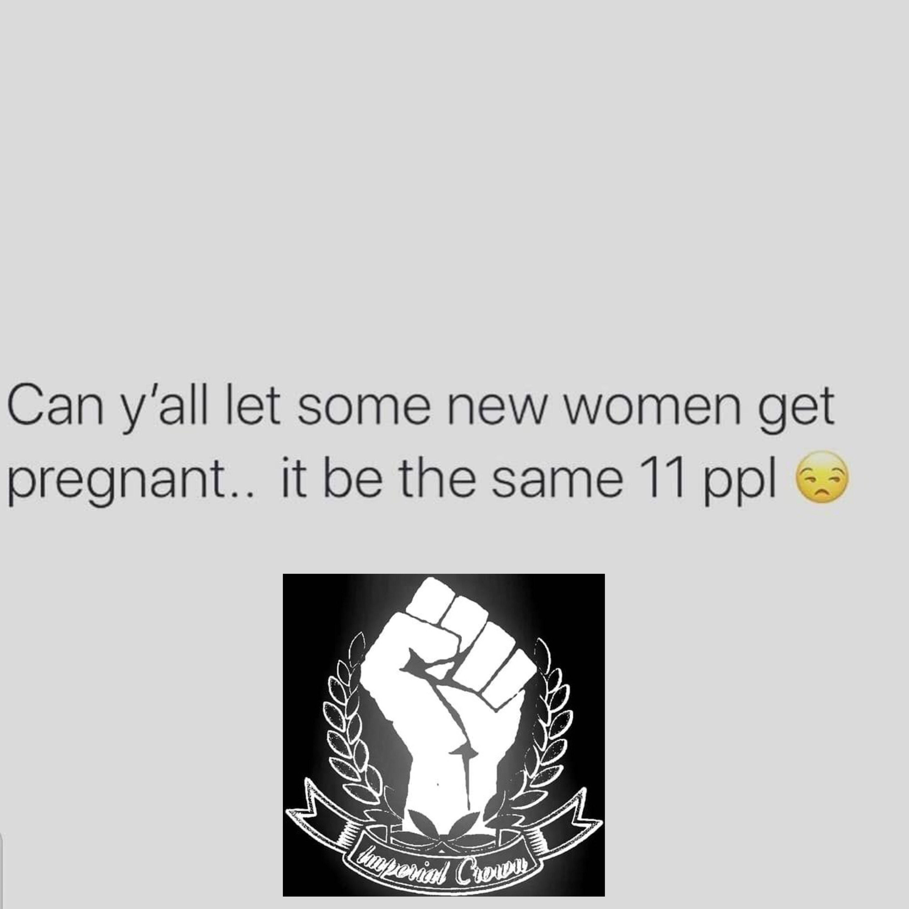 Can y'all let some new women get pregnant it be the same 11 ppl