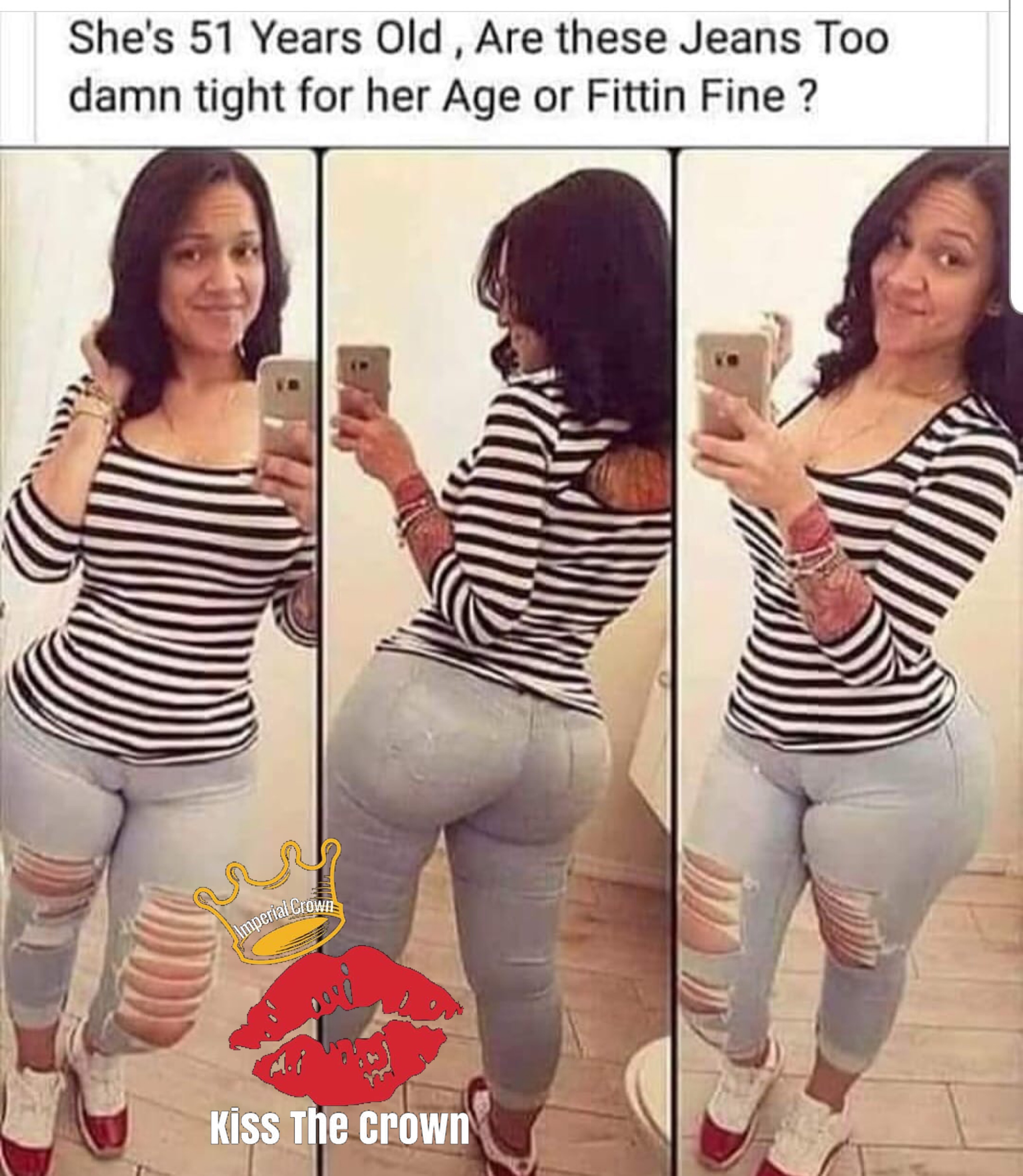 She 51 years old are these jeans too damn tight for her age or fitting fine