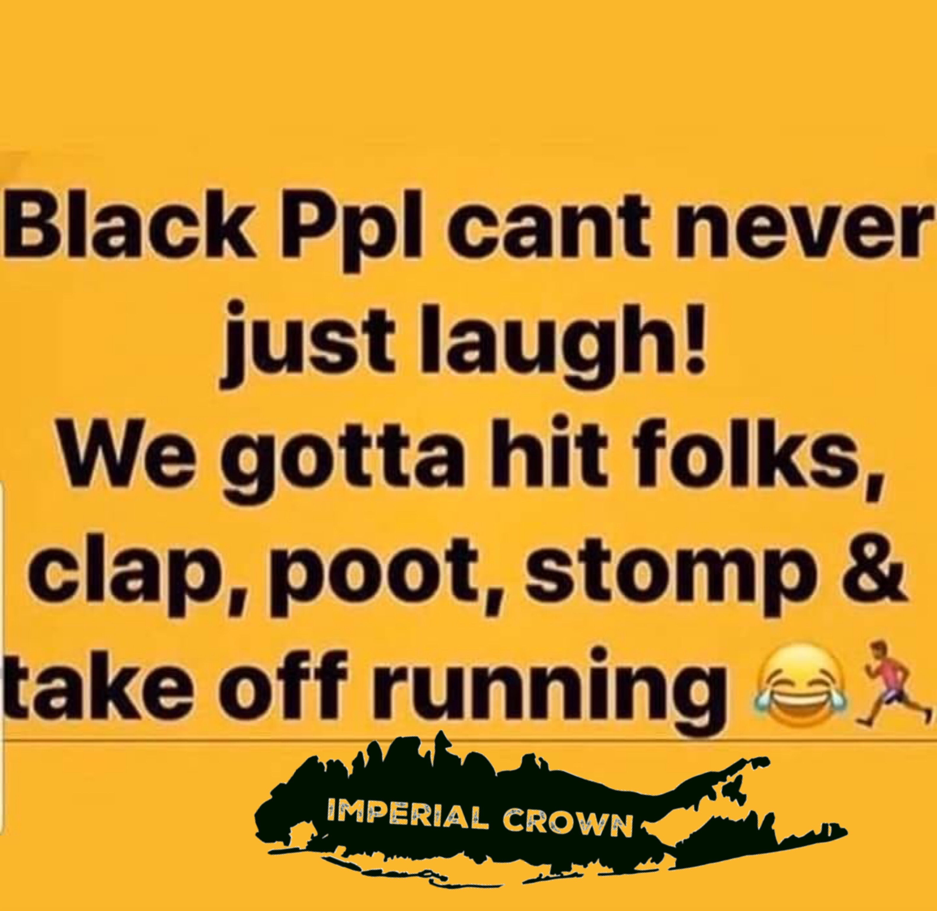 Black ppl can't never just laugh we gotta hit folks clap poor stomp & take off running