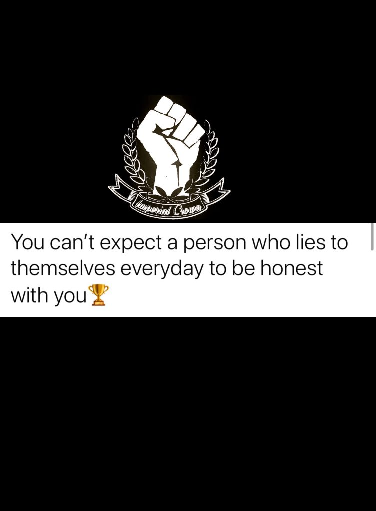 You can't expect a person who lies to themselves everyday to be honest with you