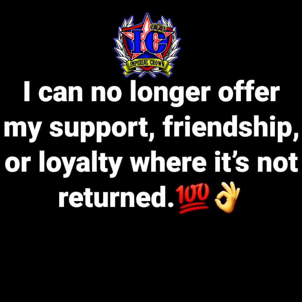 I can no longer offer my support friendship or loyalty's where it's not returned