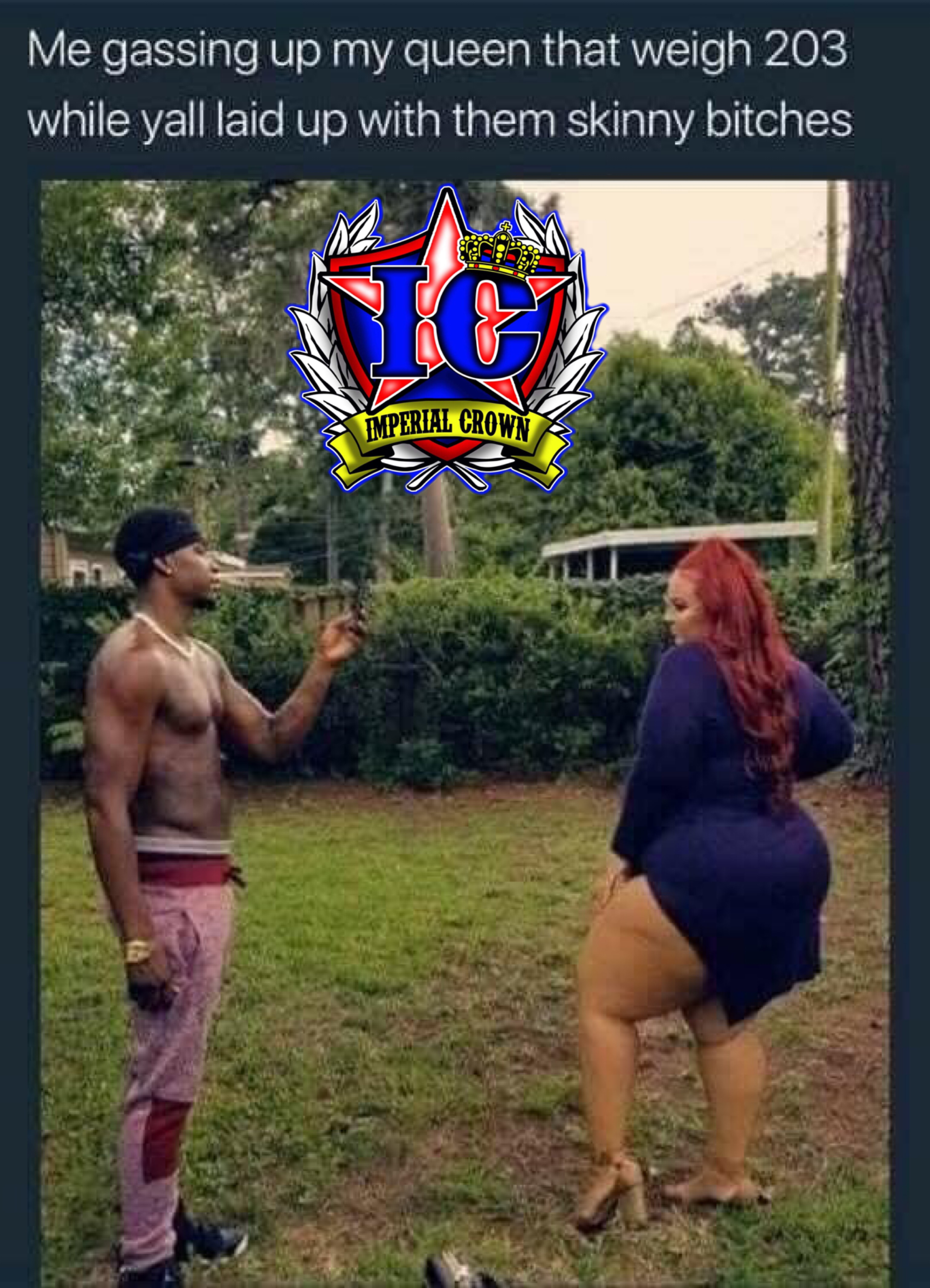 Me gassing up my queen that weigh 203 while y'all laid up with them skinny bitches