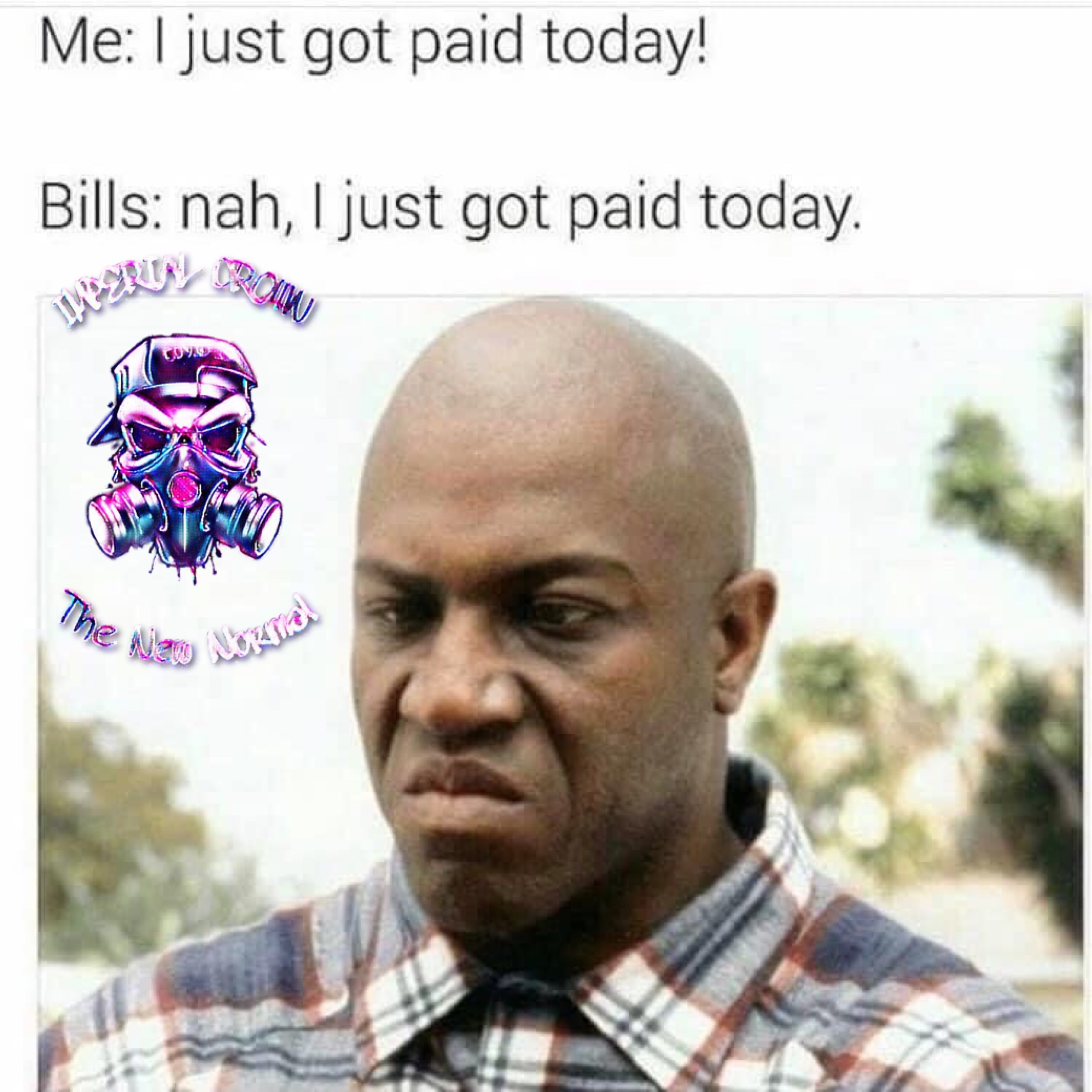 I just got paid today, bills nah I just got paid today