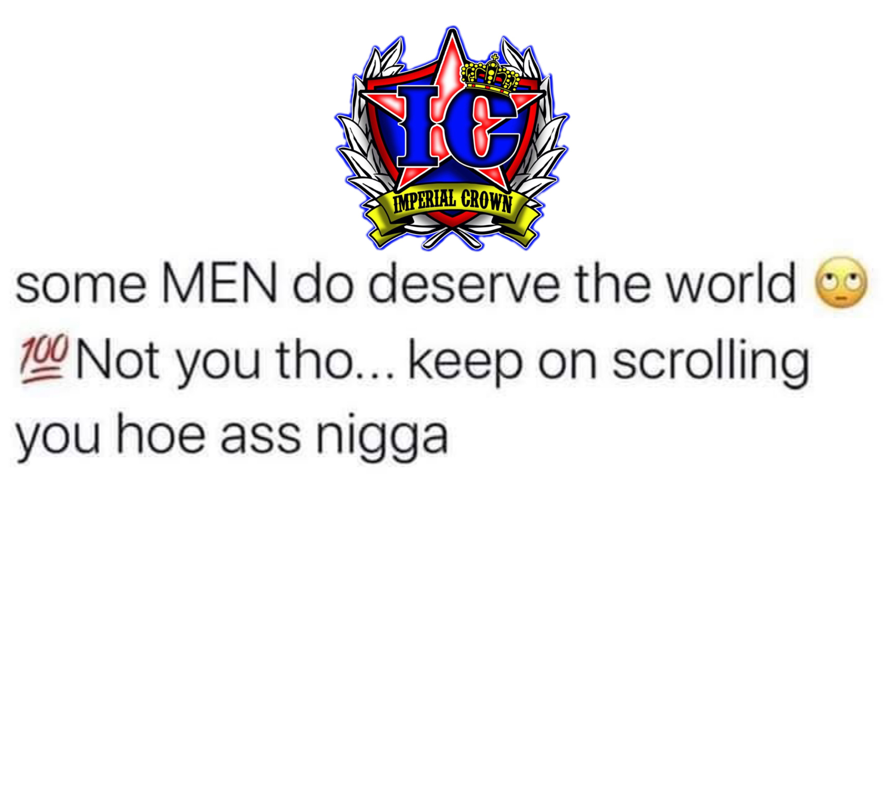 Some men do deserve the world not you tho keep on scrolling you hoe ass nigga