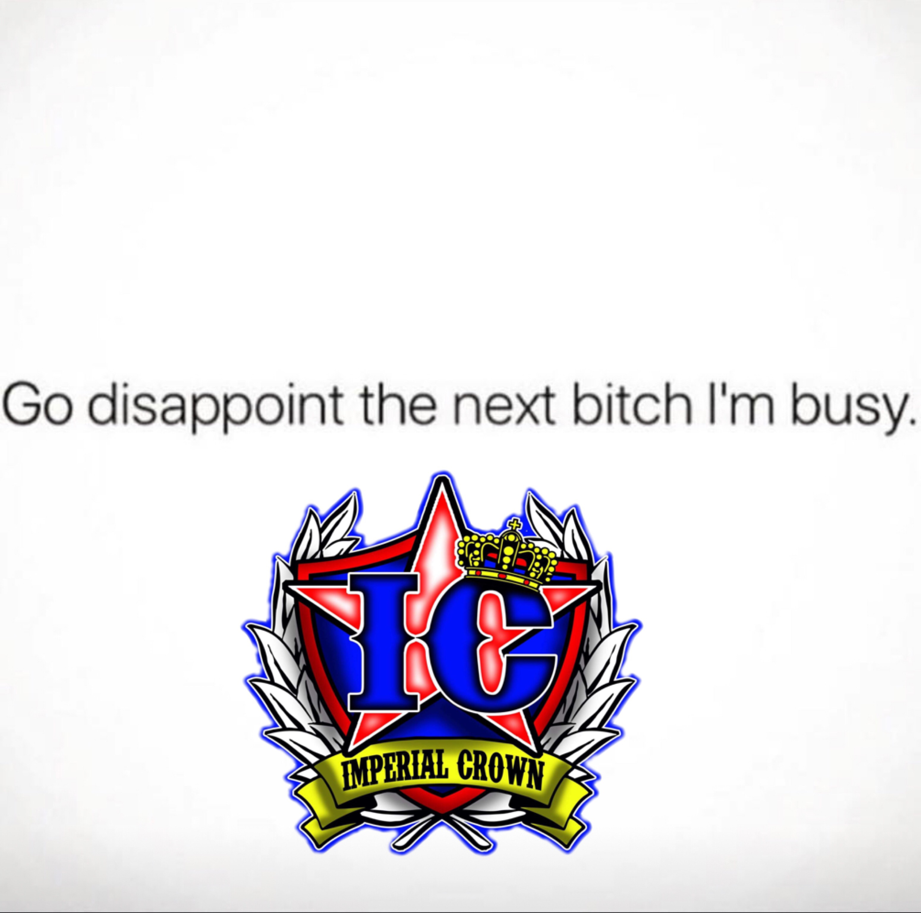 Go disappoint the next bitch im busy