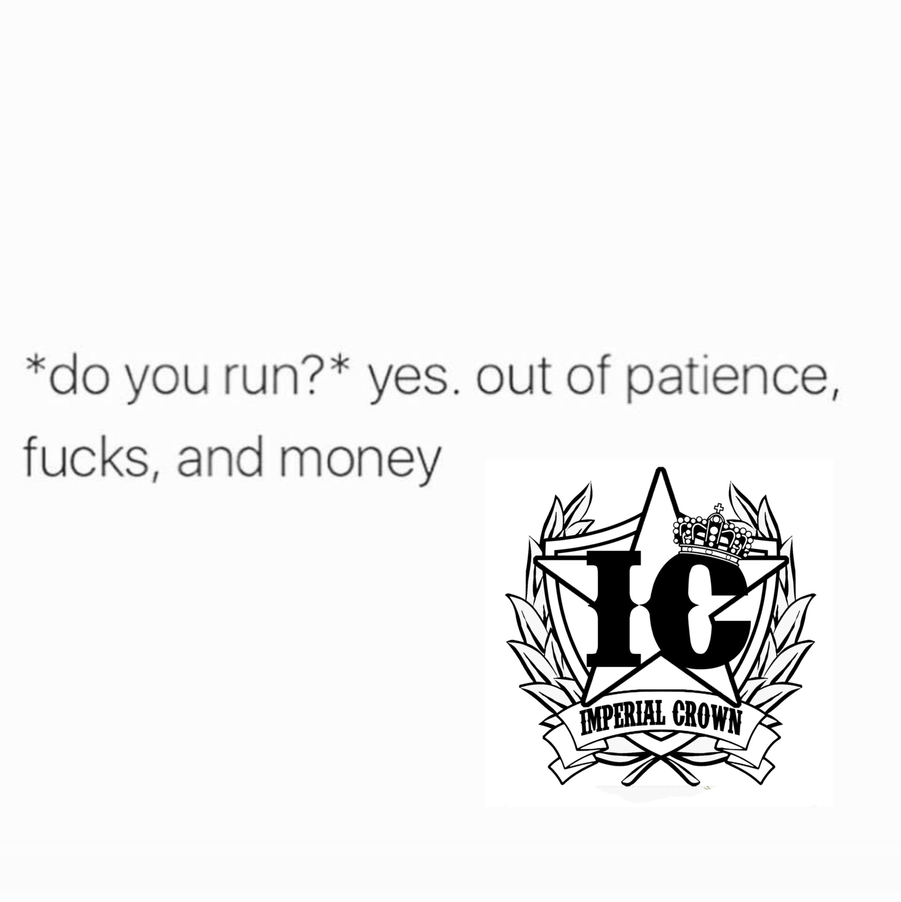 Do you run yes out of patience fucks and money