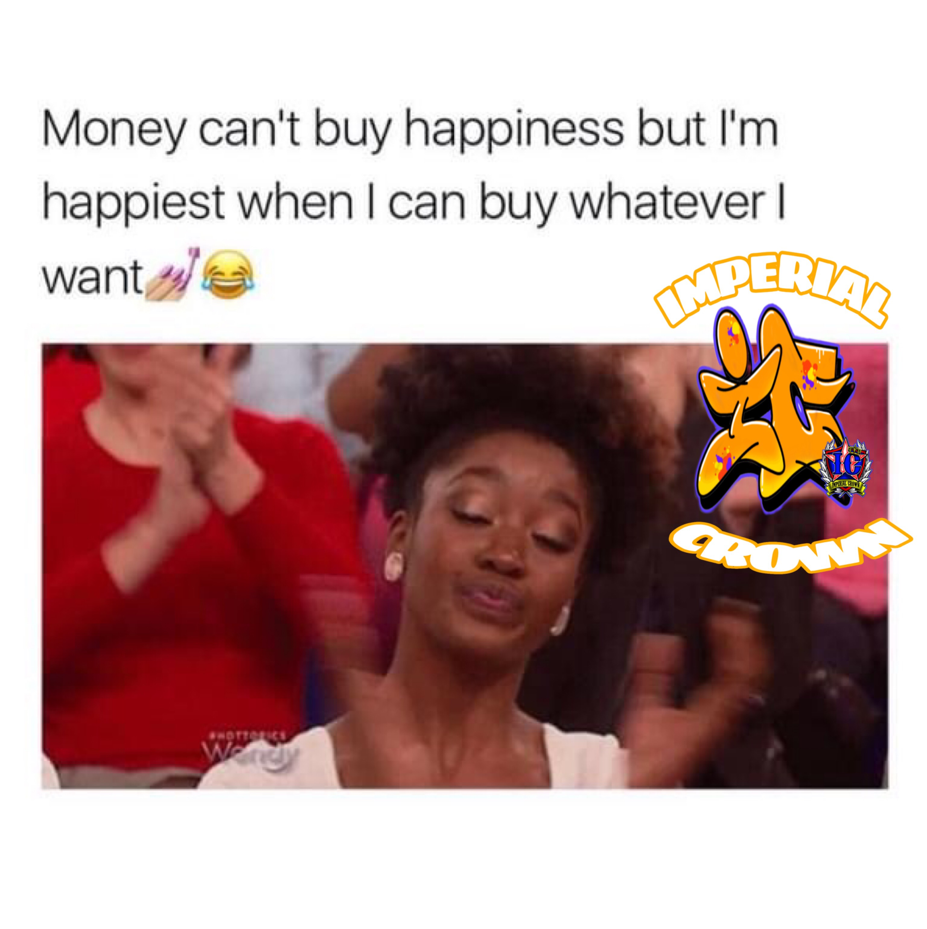 Money cant buy happiness but im happiest when I can buy whatever I want