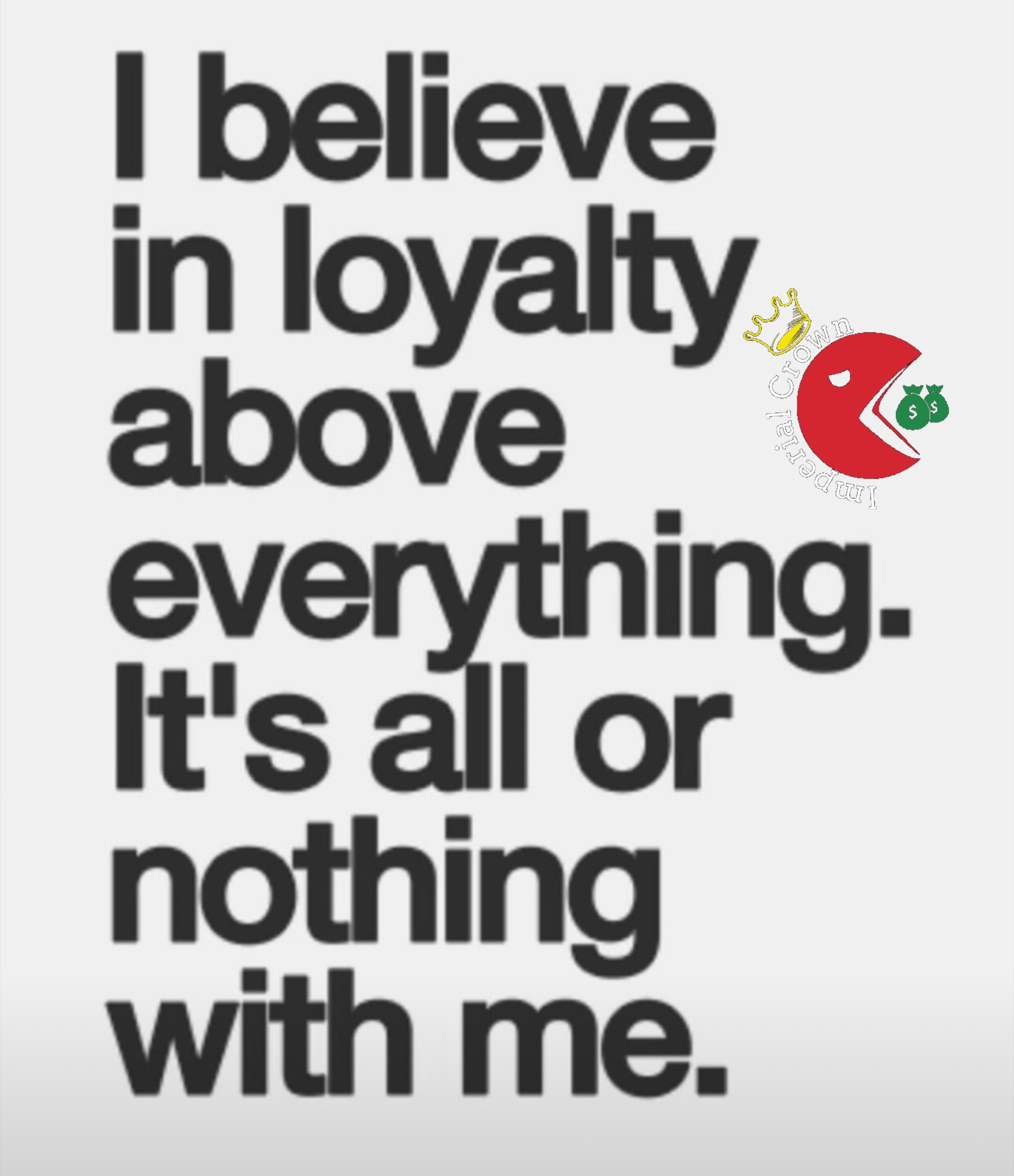 I believe in loyalty above everything its all or nothing with me