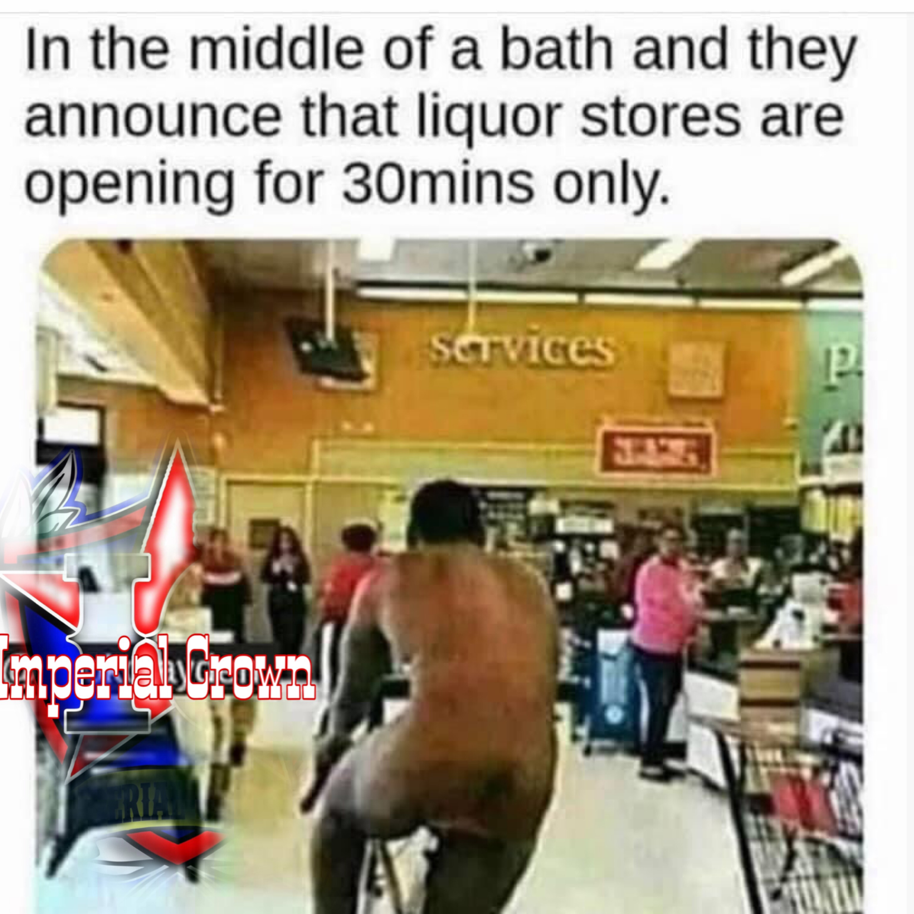 In the middle of a bath and they announce that liquor stores are opening for 30 mins only