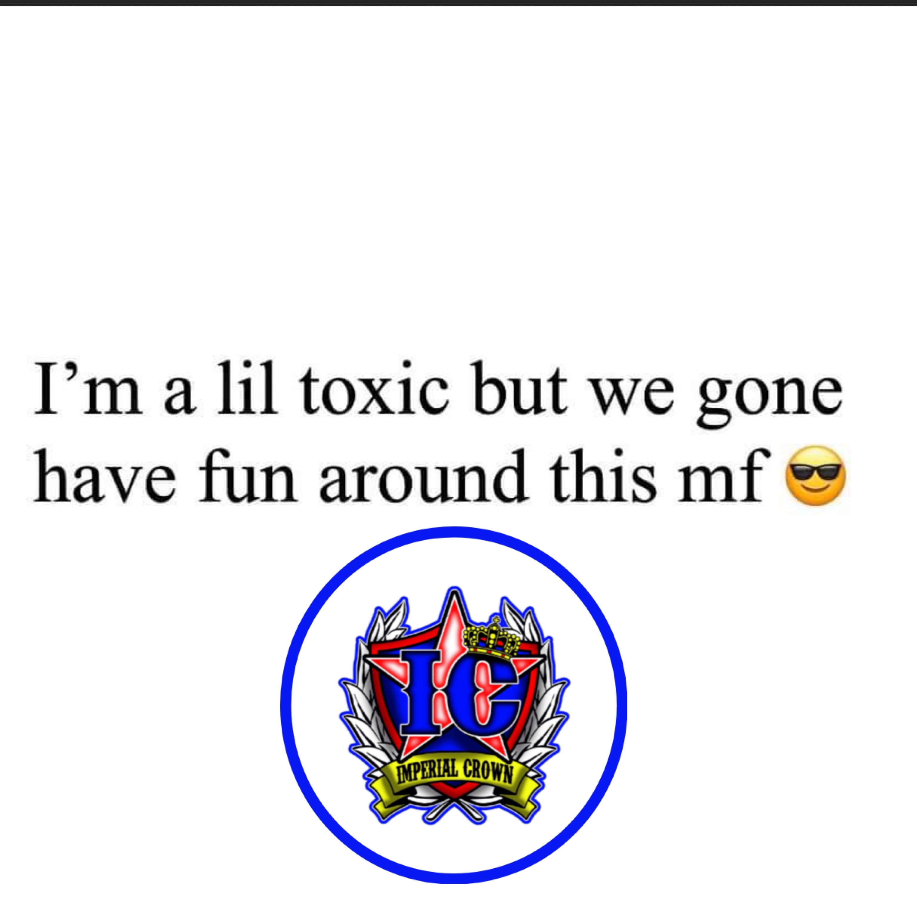Im a lil toxic but we gone have fun around this mf