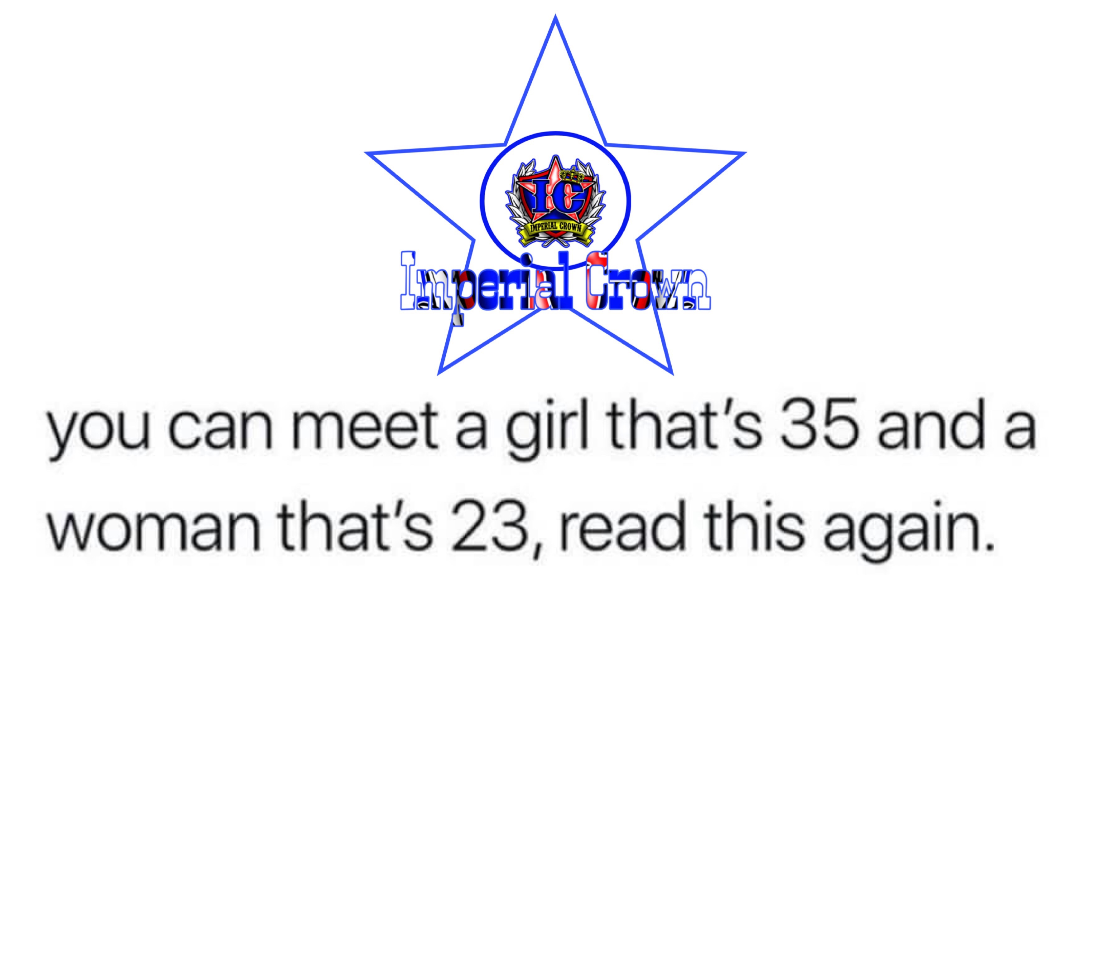 You can meet a girl thats 35 and a woman thats 23 read this again