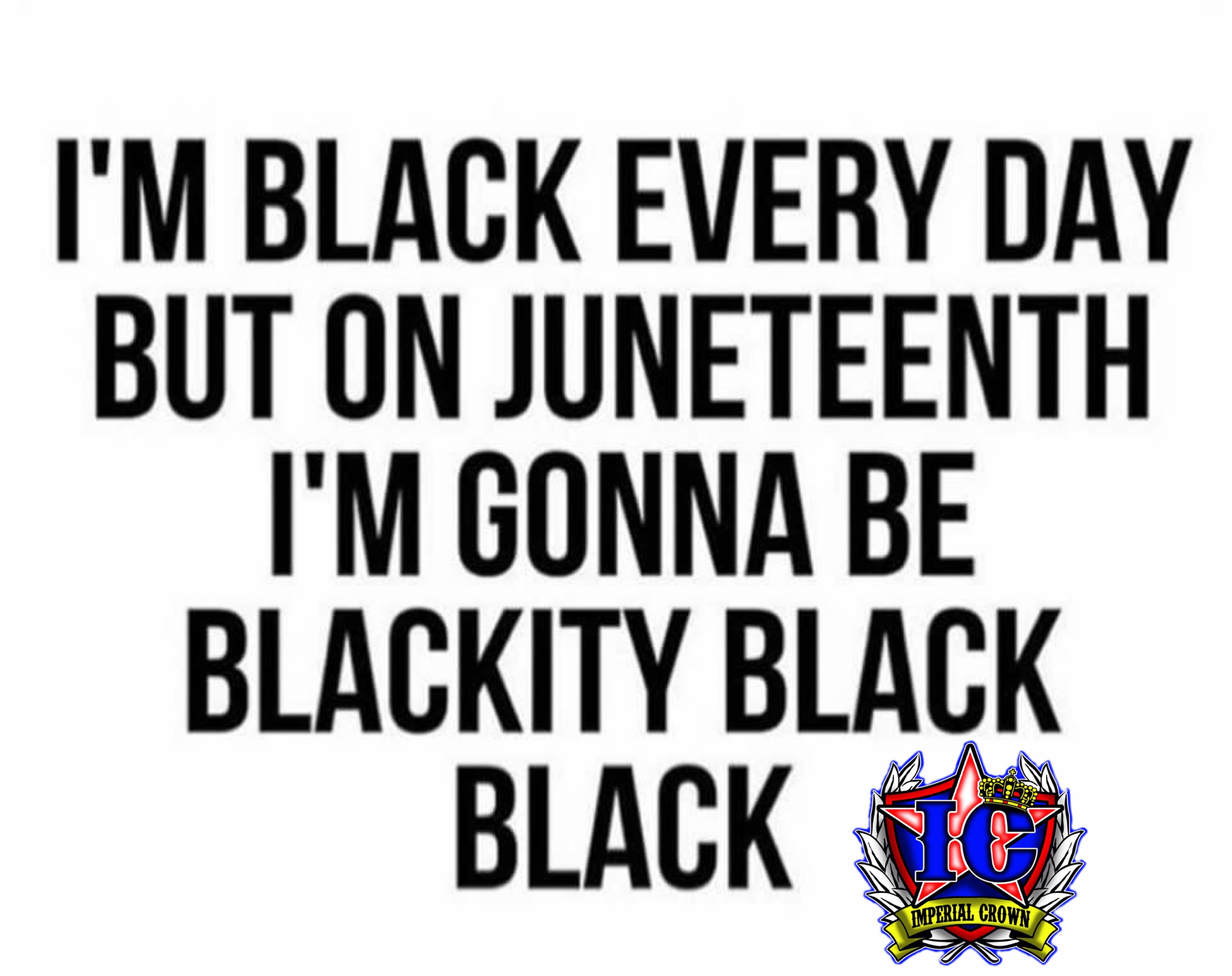 I'm black every day but on Juneteenth I'm gonna be blackity black black