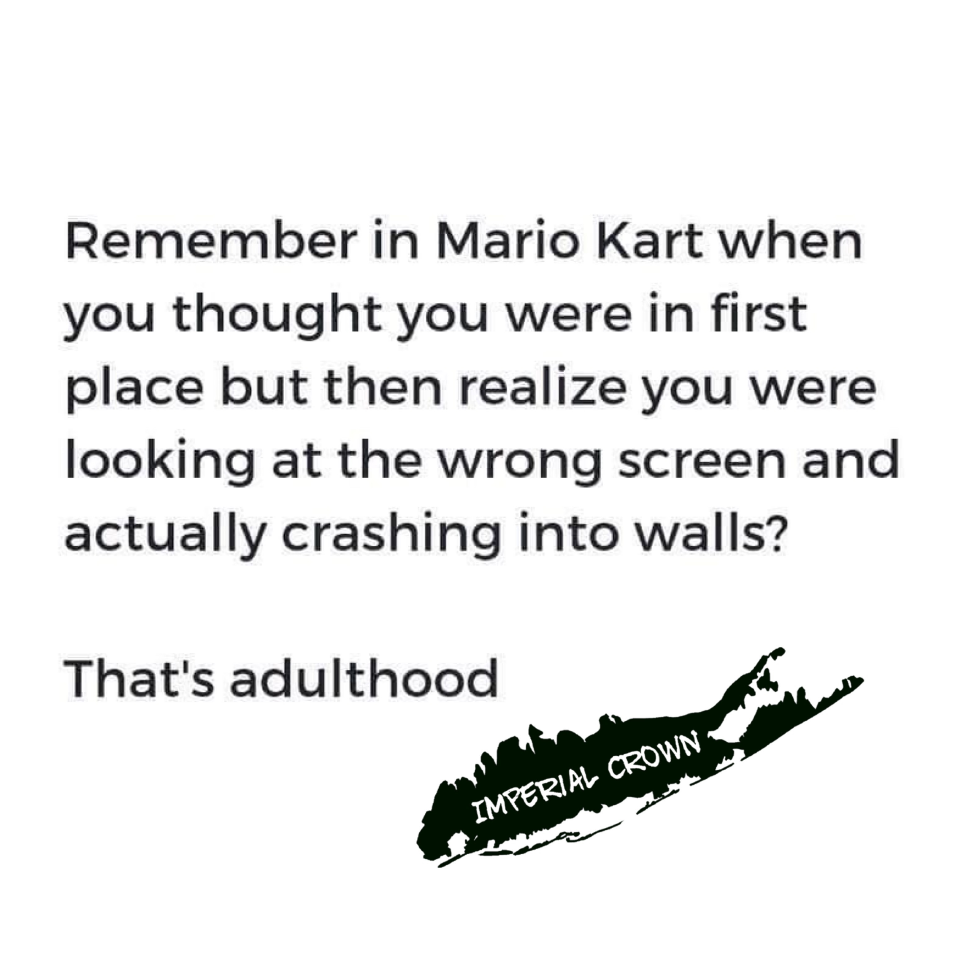 Remember in Mario kart when you thought you were in first place but then you realize you were looking at