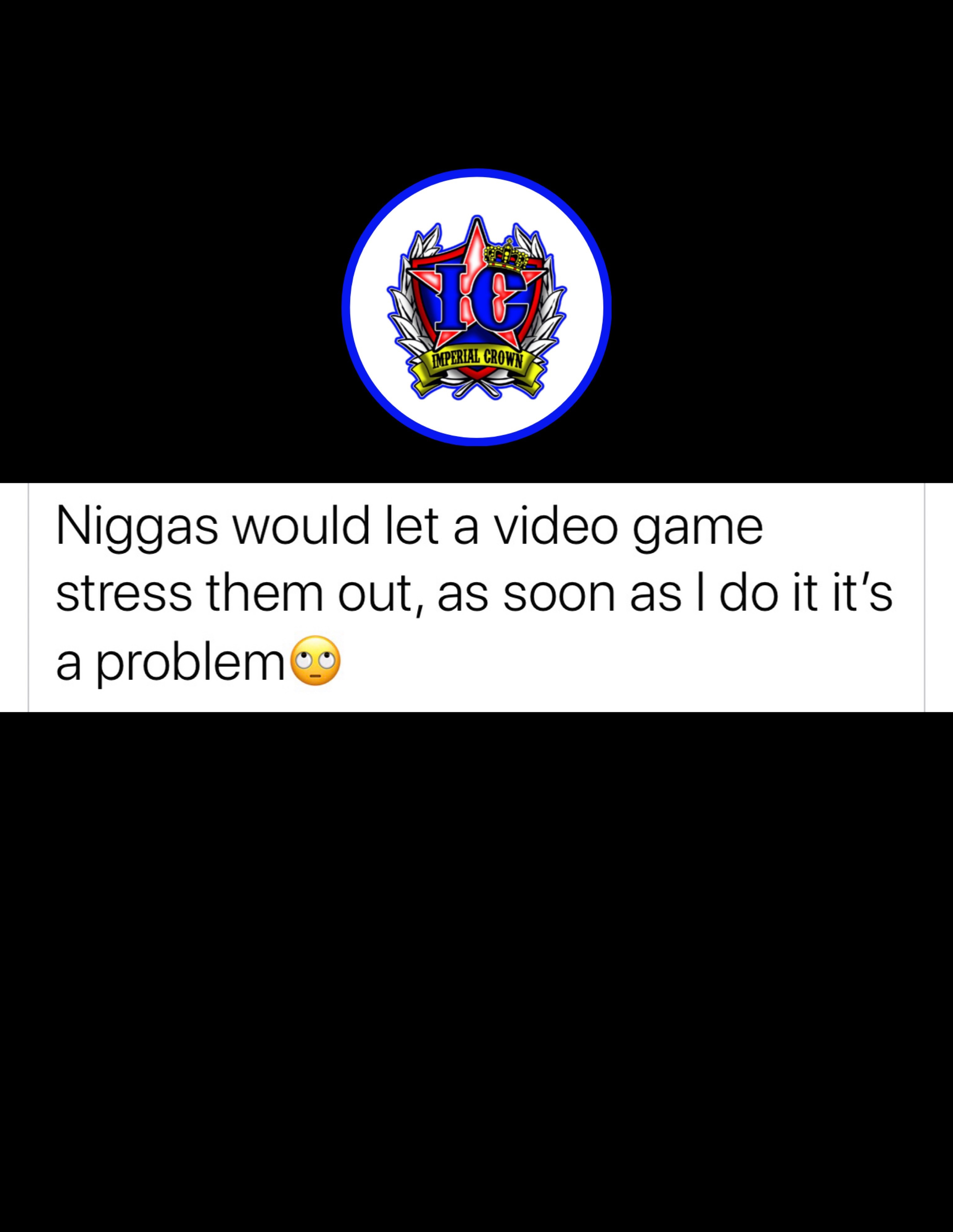 Niggas would let a video game stress them out as soon as I do it it's a problem