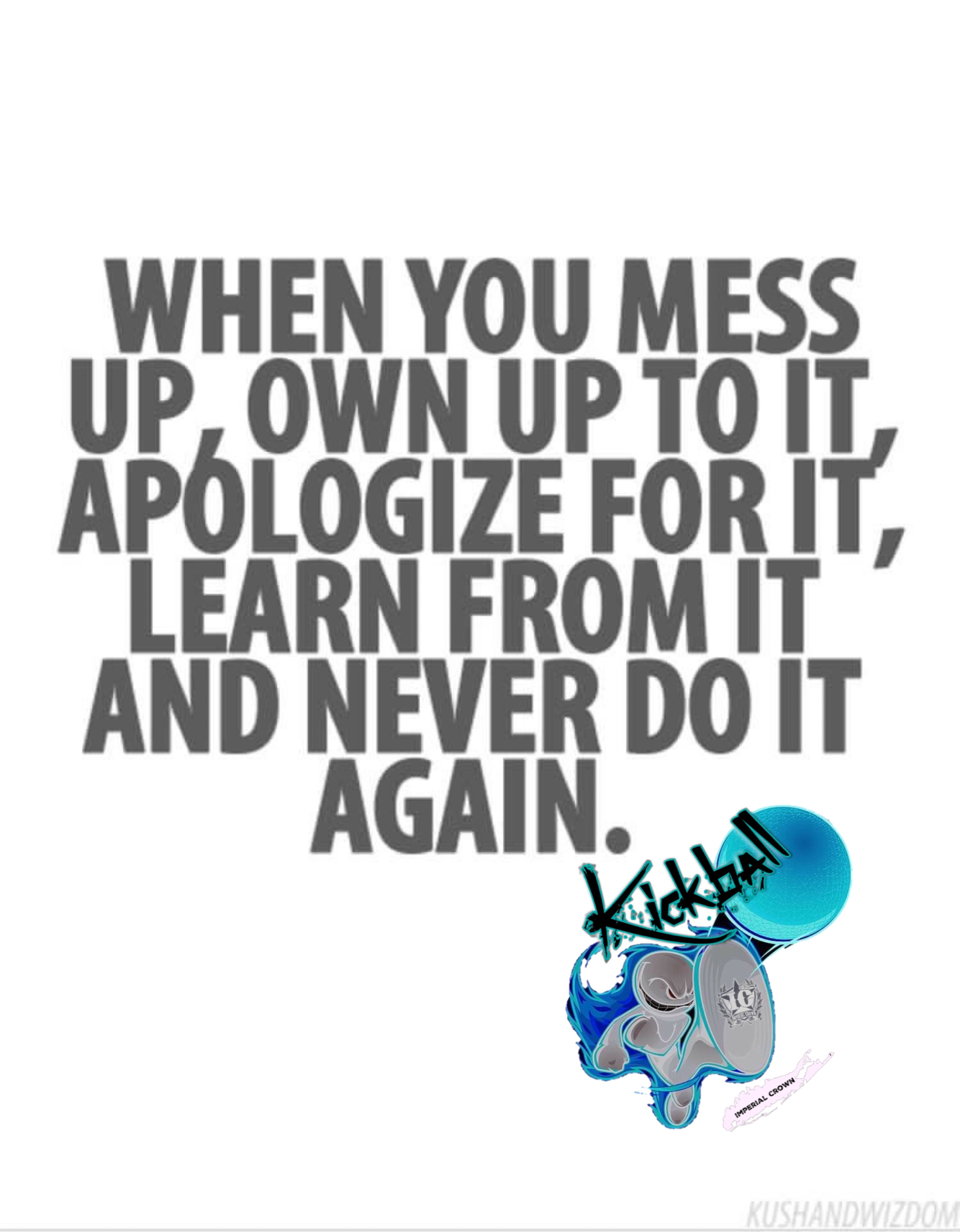 When you mess up own up to it apologize for it learn from it and never do it again