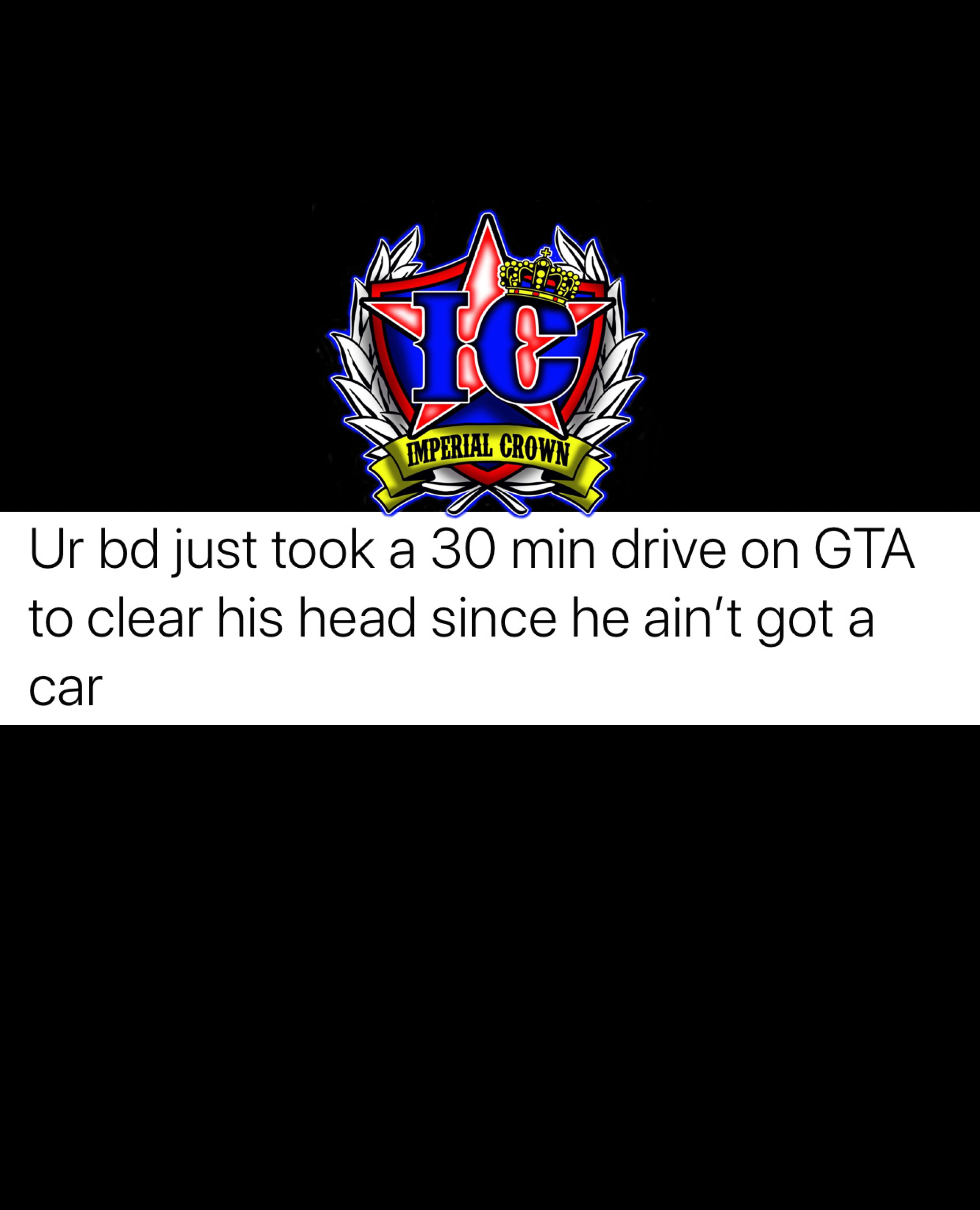 UR BD just took a 30 min drive on GTA to clear his head since he ain't got a car