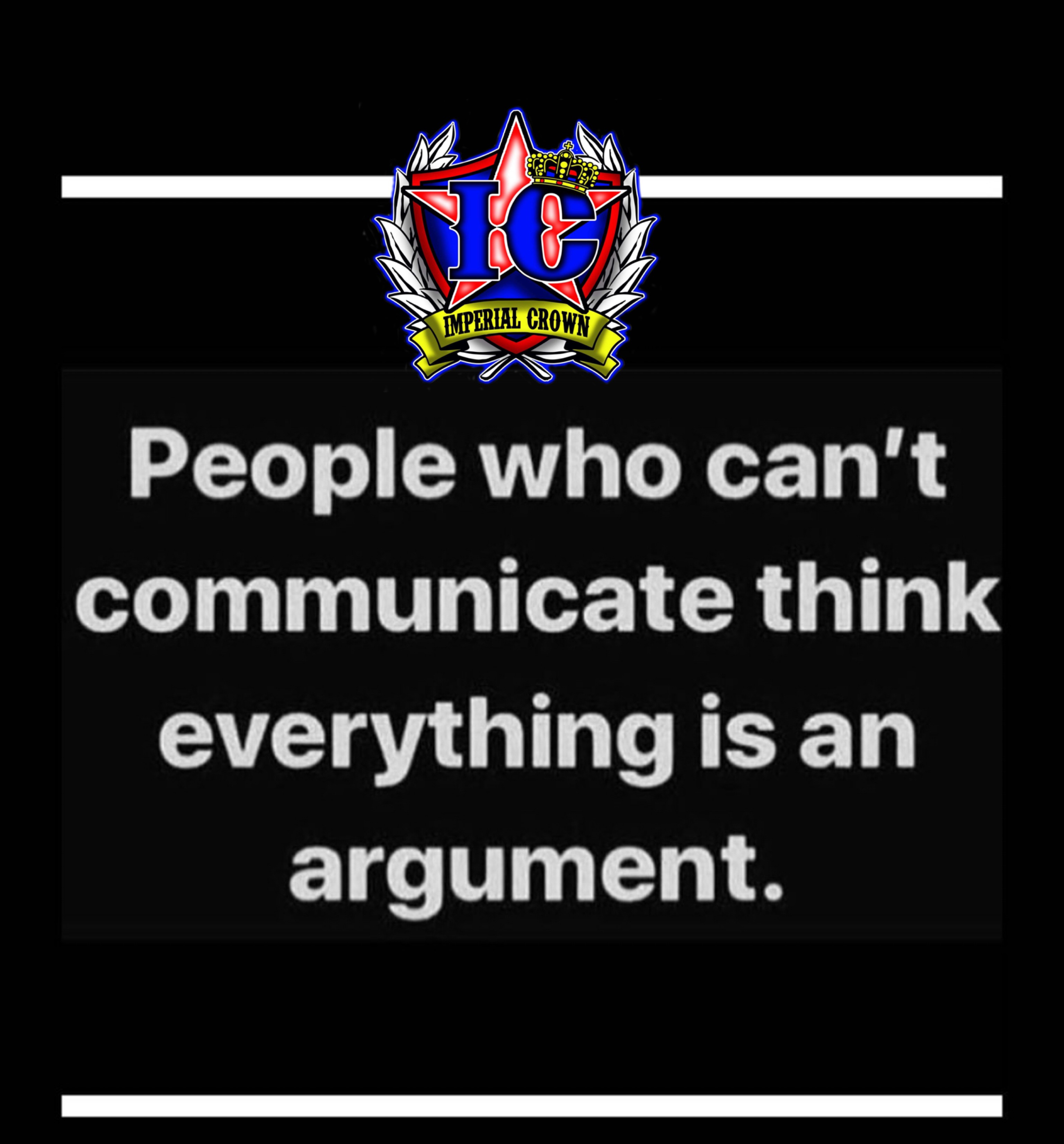People who can't communicate think everything is an argument