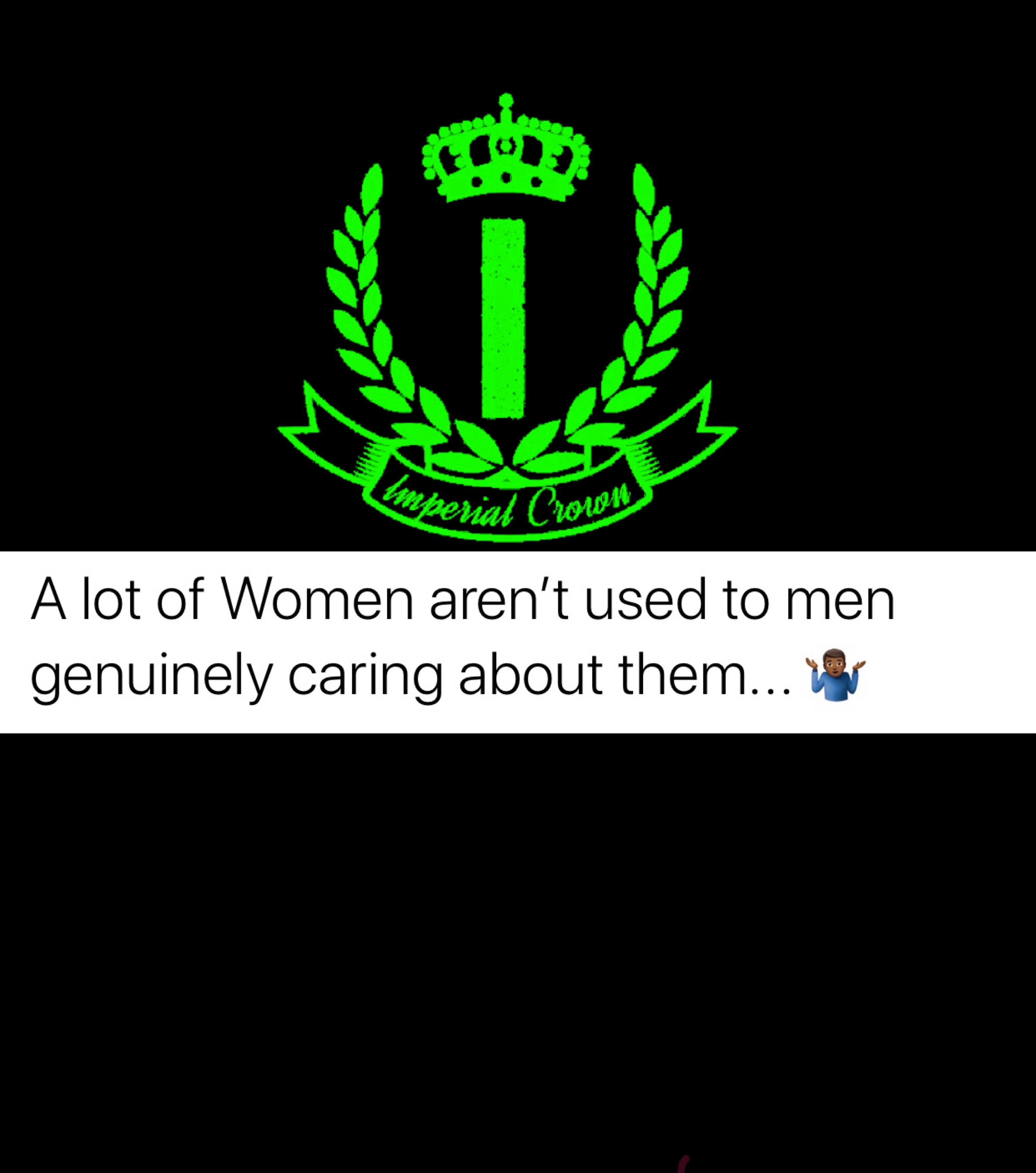 A lot of women aren't used to men genuinely caring about them