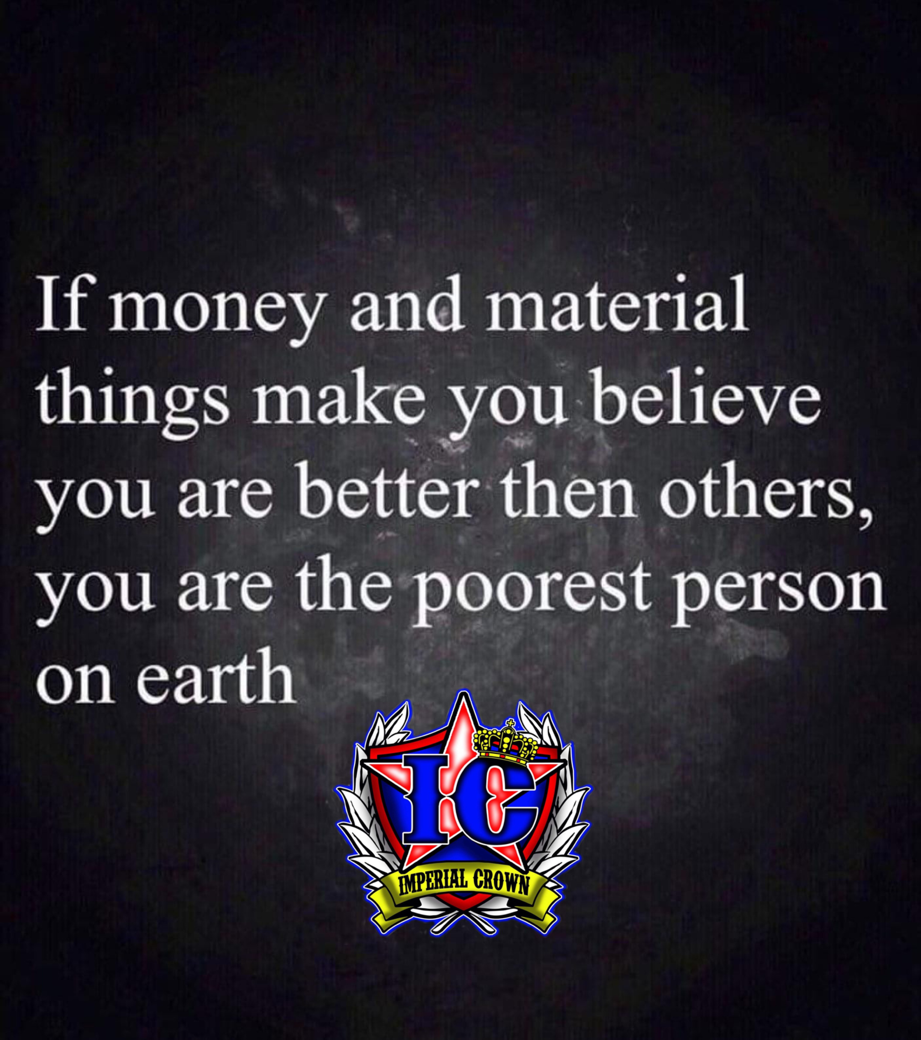 If money and material things make you believe you are better than others you are the poorest person on earth