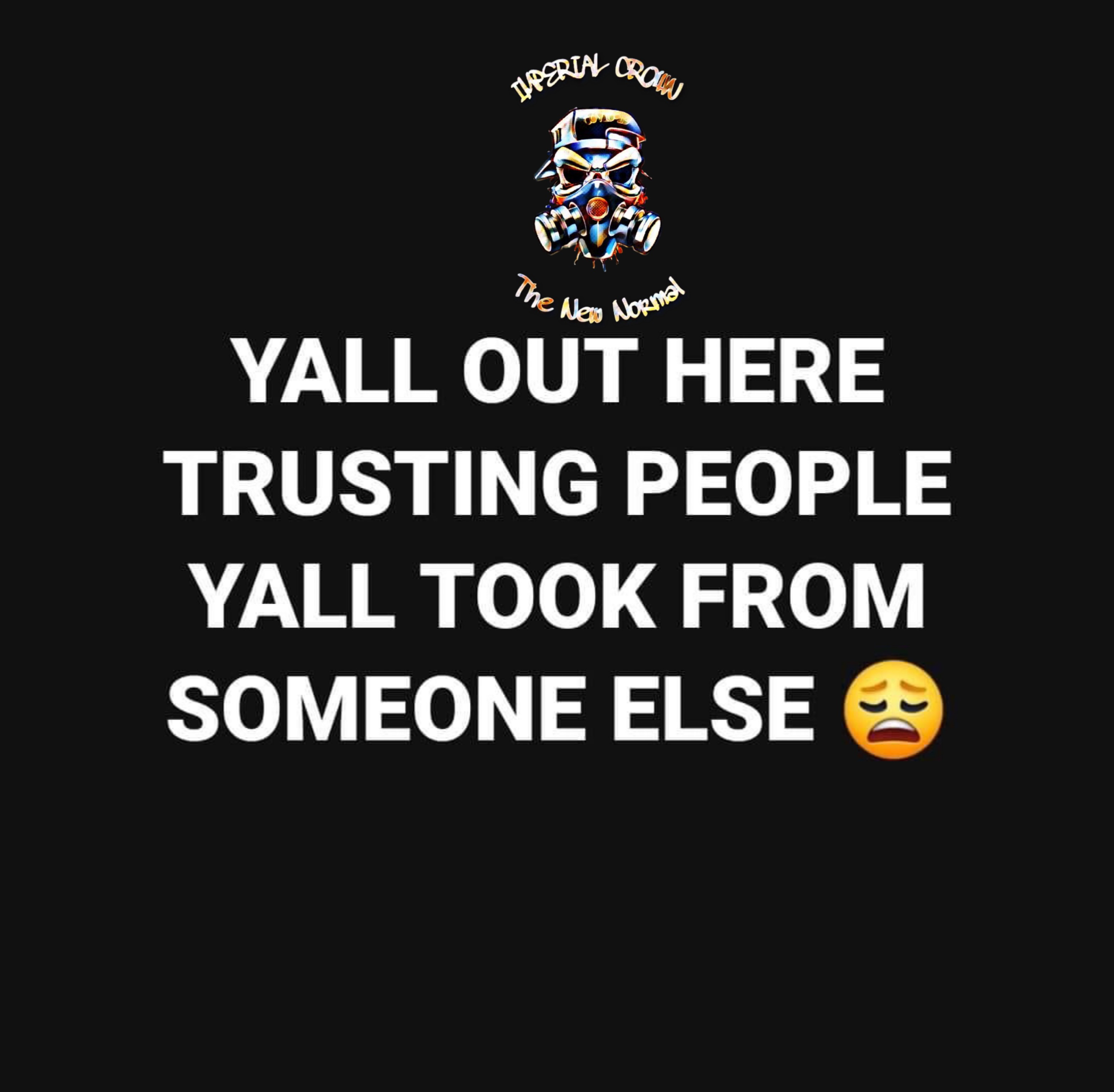 Yell out here trusting people y'all took from someone else