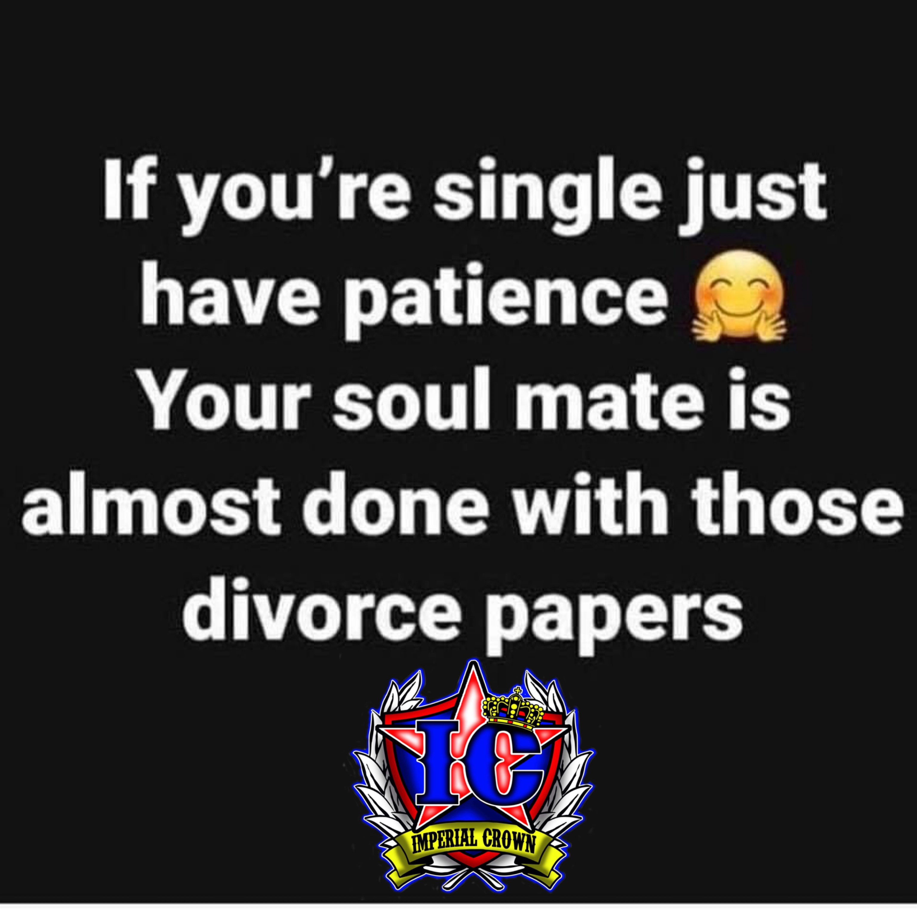 If you're single just have patience your soulmate is almost done with those divorce papers