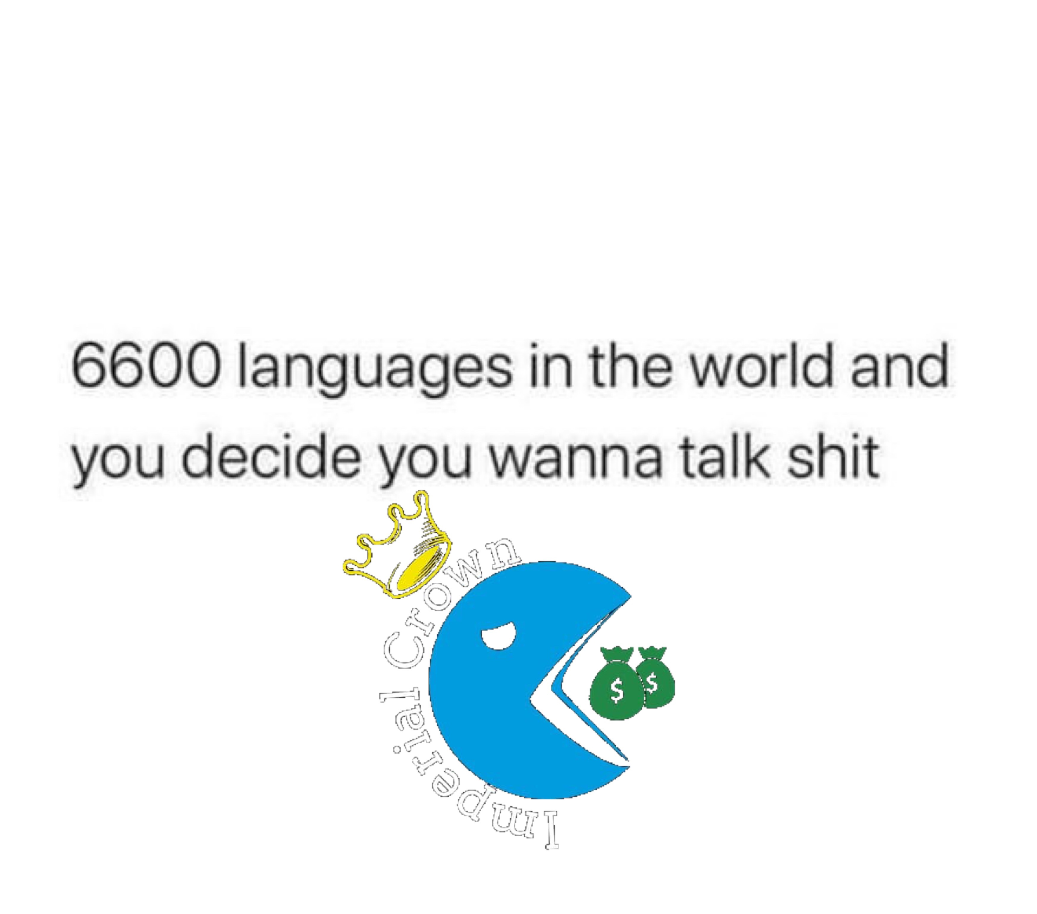 6600 languages in the world and you decide you wanna talk shit