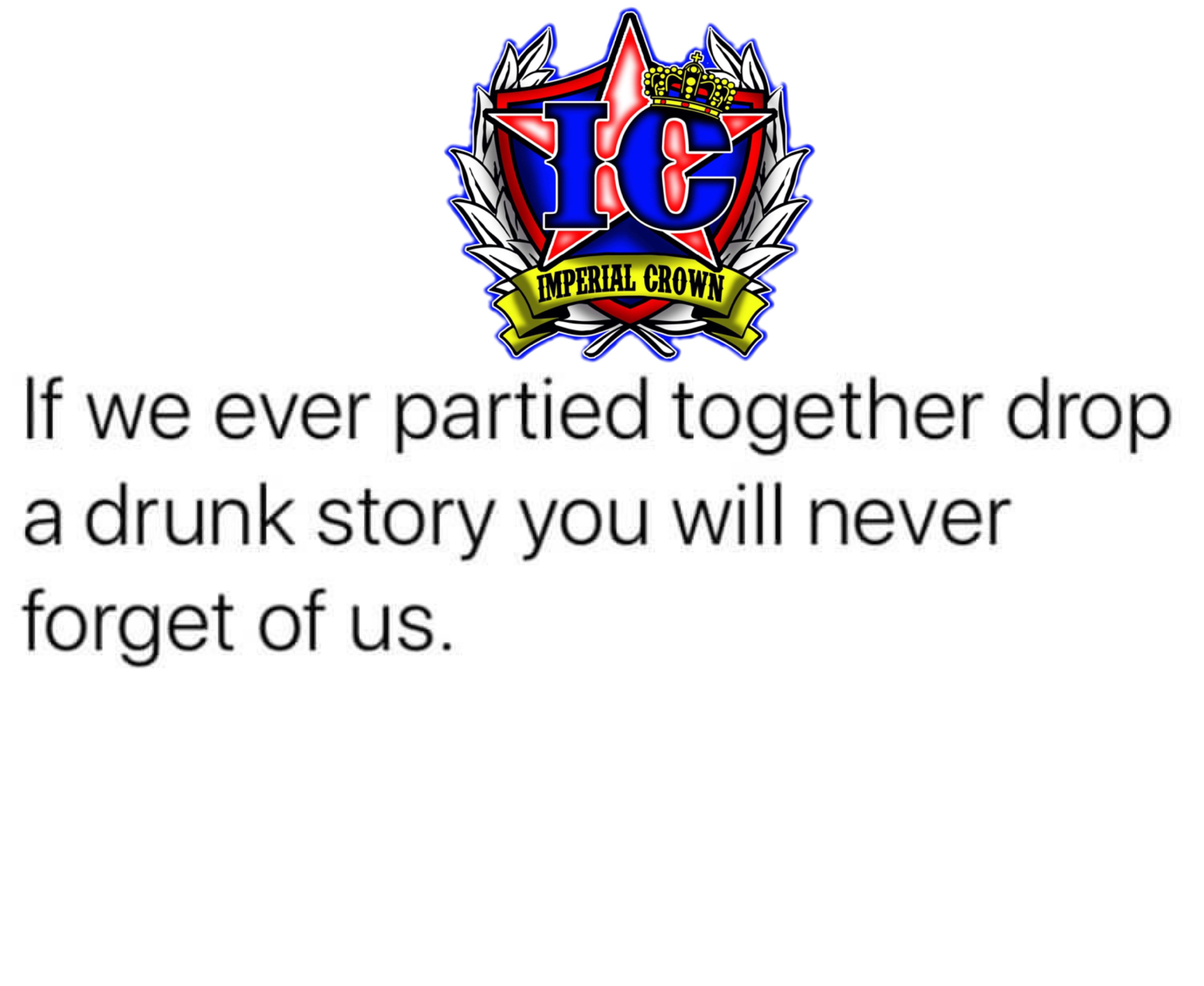 If we ever partied together drop a drunk story you will never forget of us