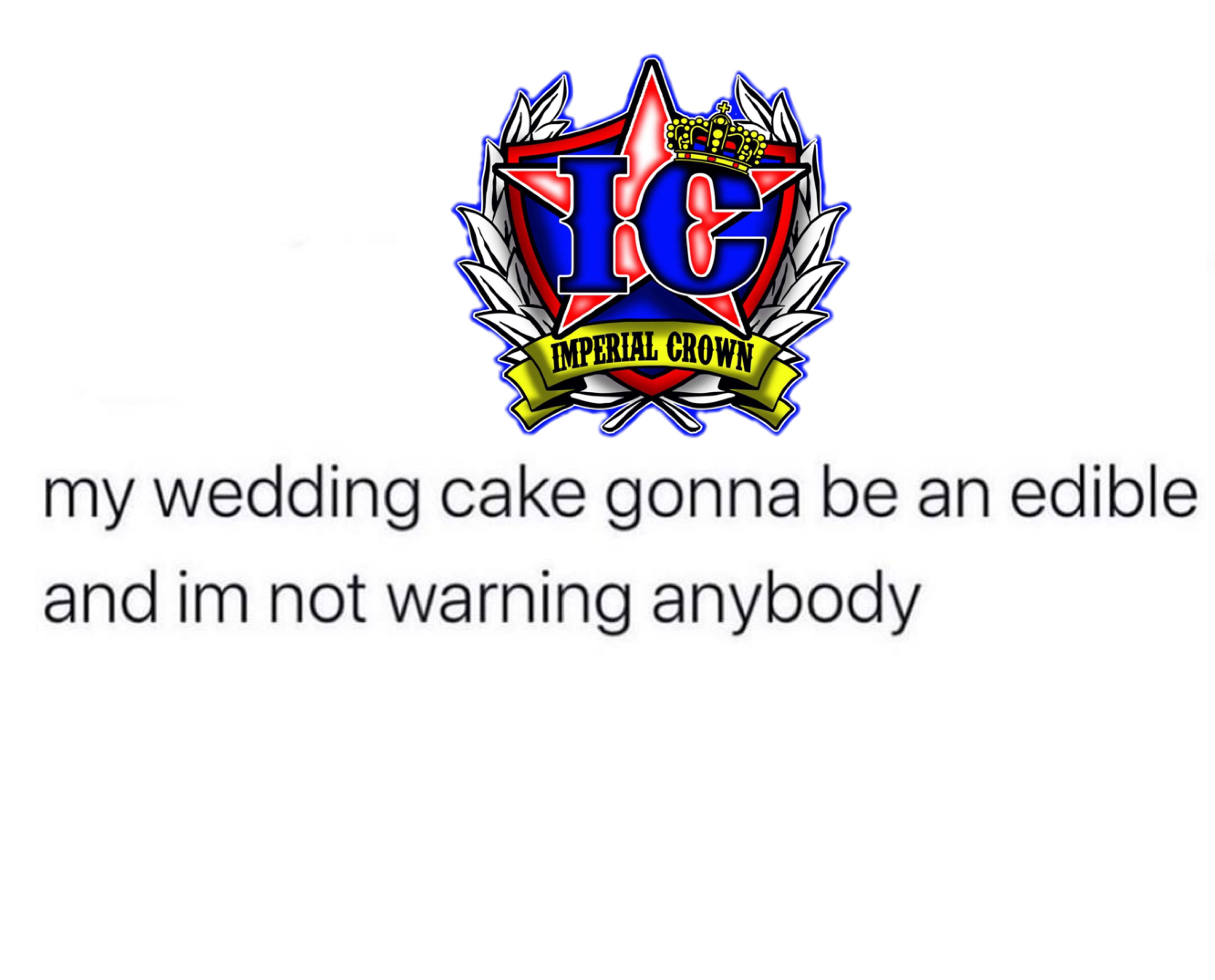 My wedding cake gonna be an edible and I'm not warning anybody