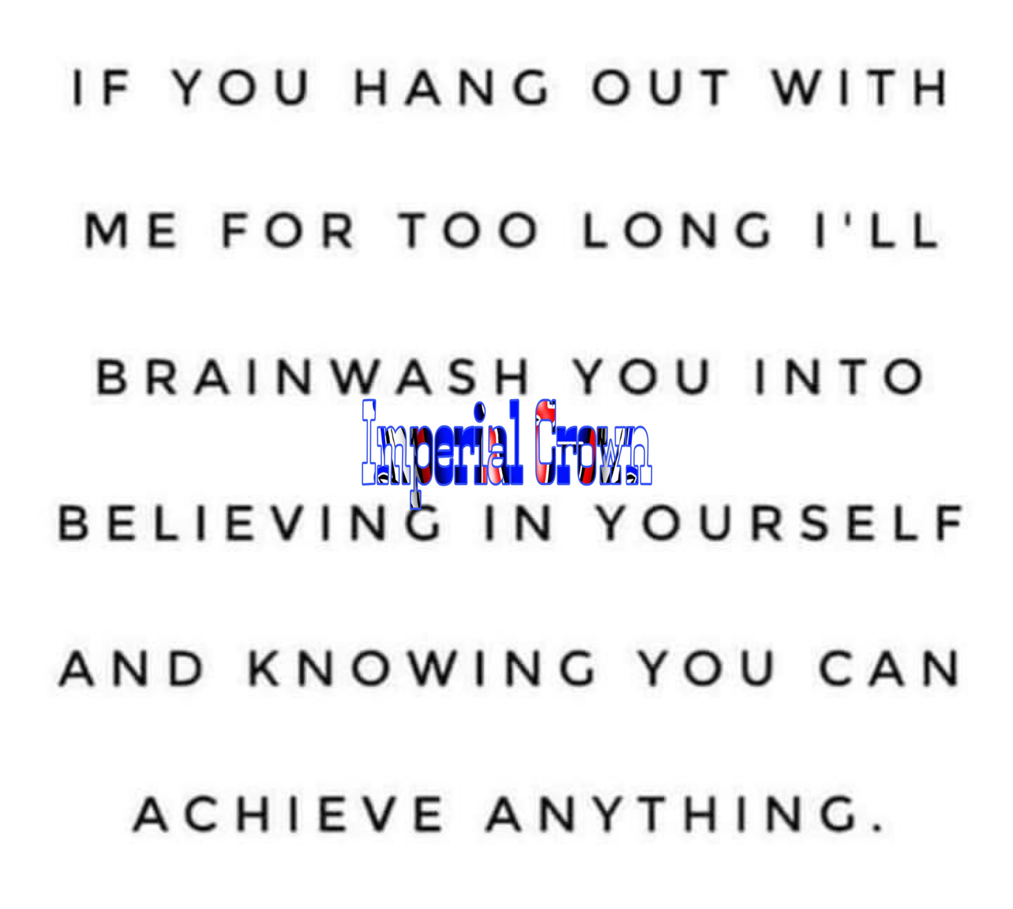 If you hang out with me for Too long I'll brainwash you into believing in yourself and knowing you can