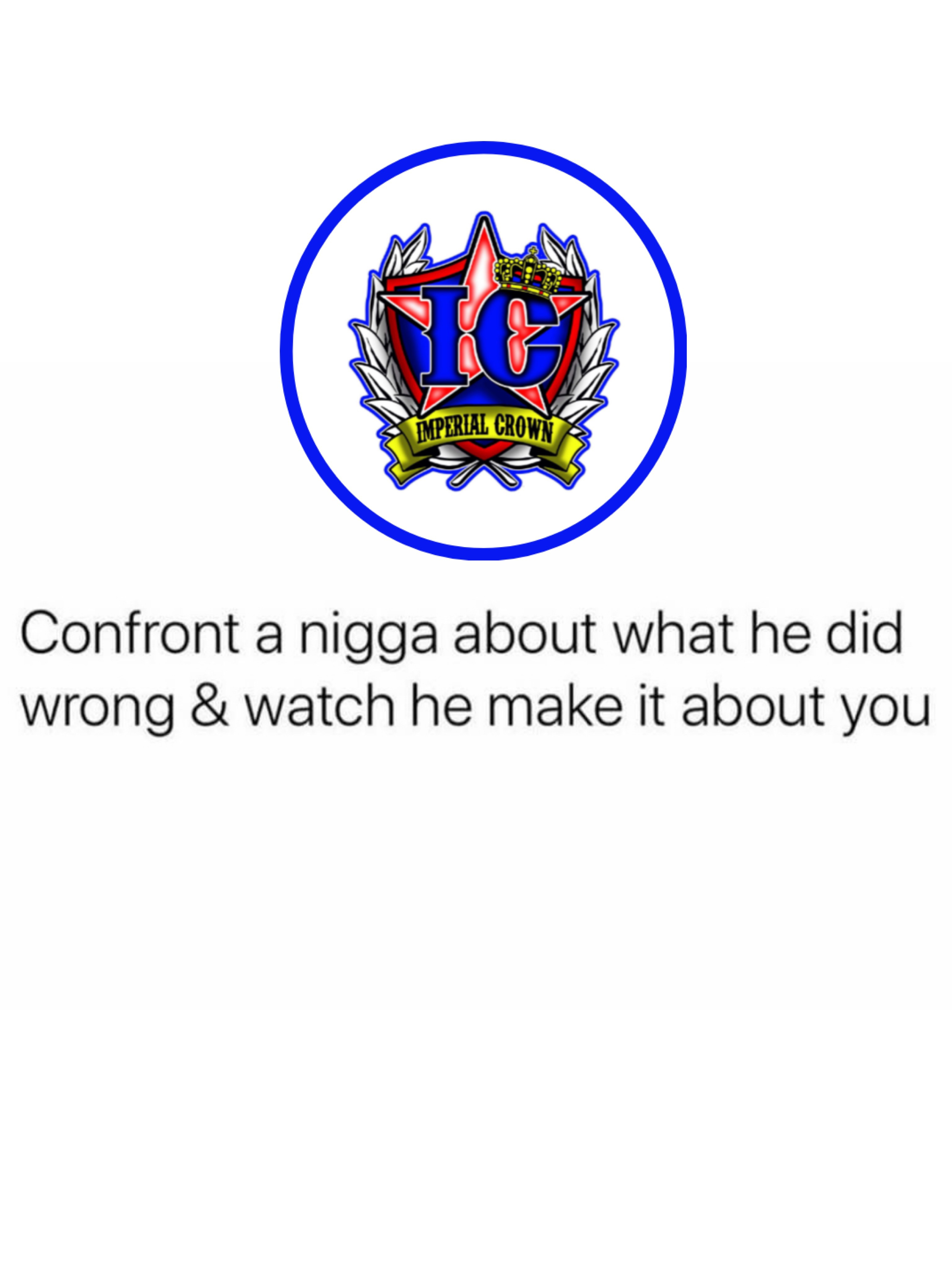 Confront a nigga about what he did wrong & watch he make it about you