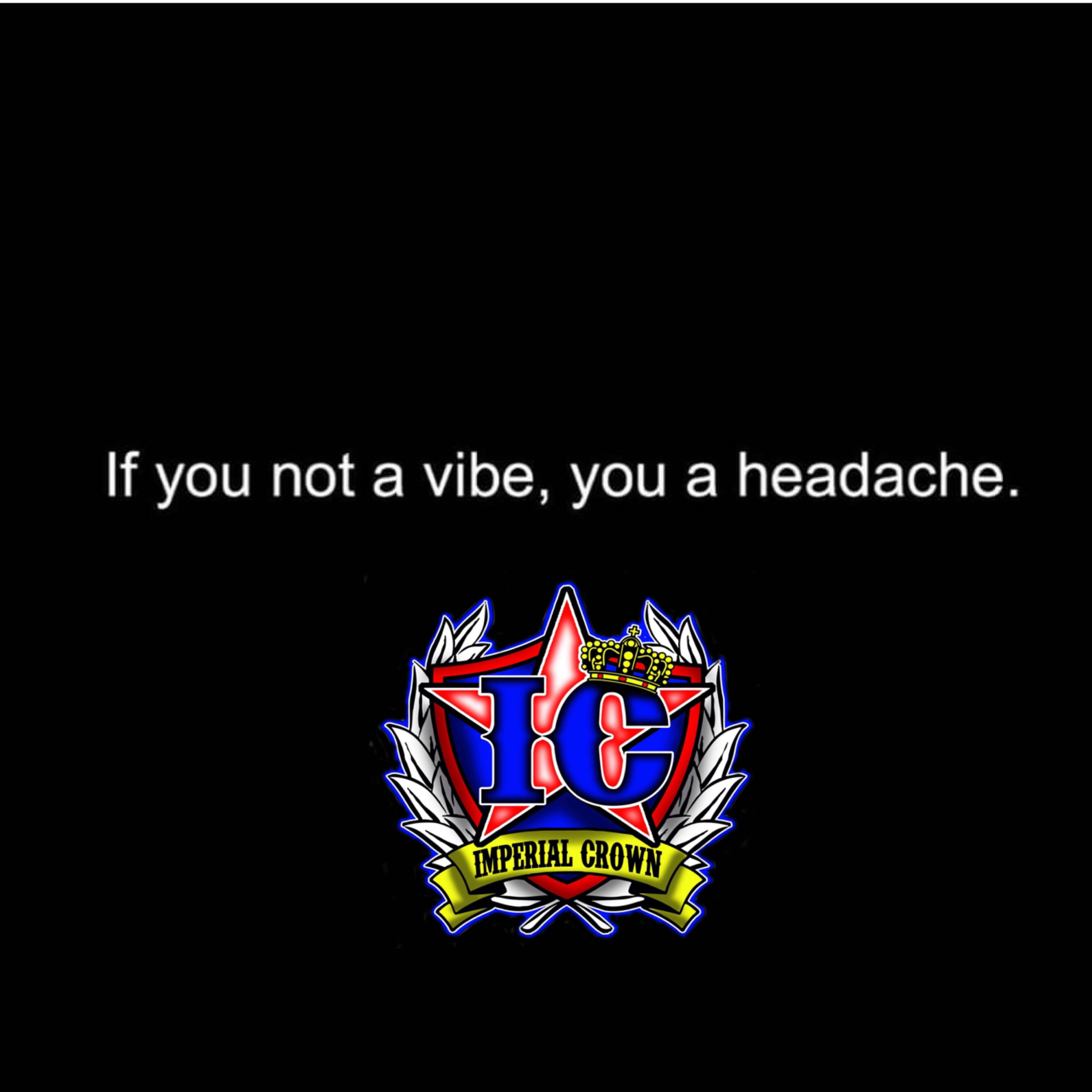 If you not a vibe you a headache