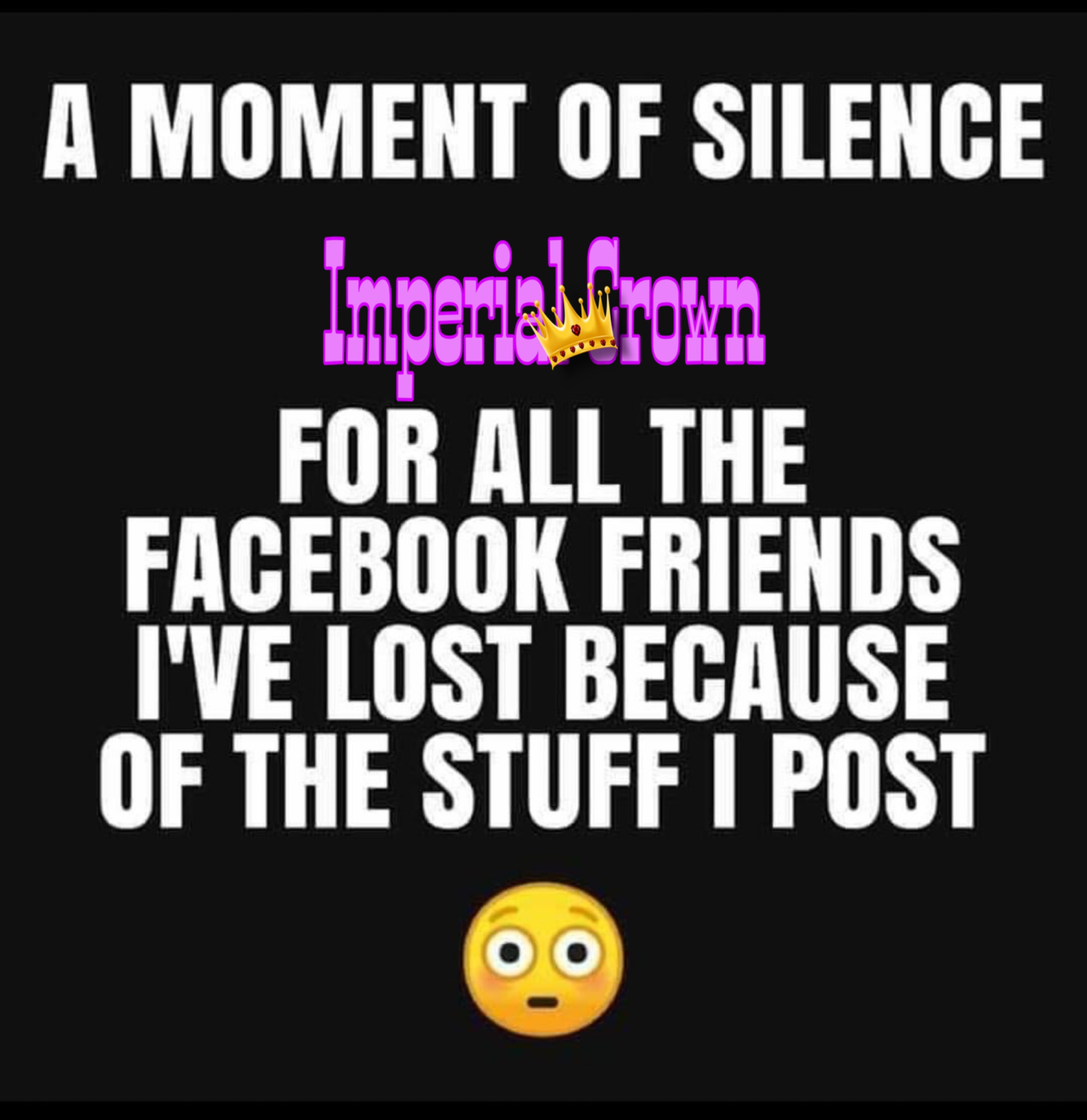 A moment of silence for all the Facebook friends I've lost because of the stuff I post