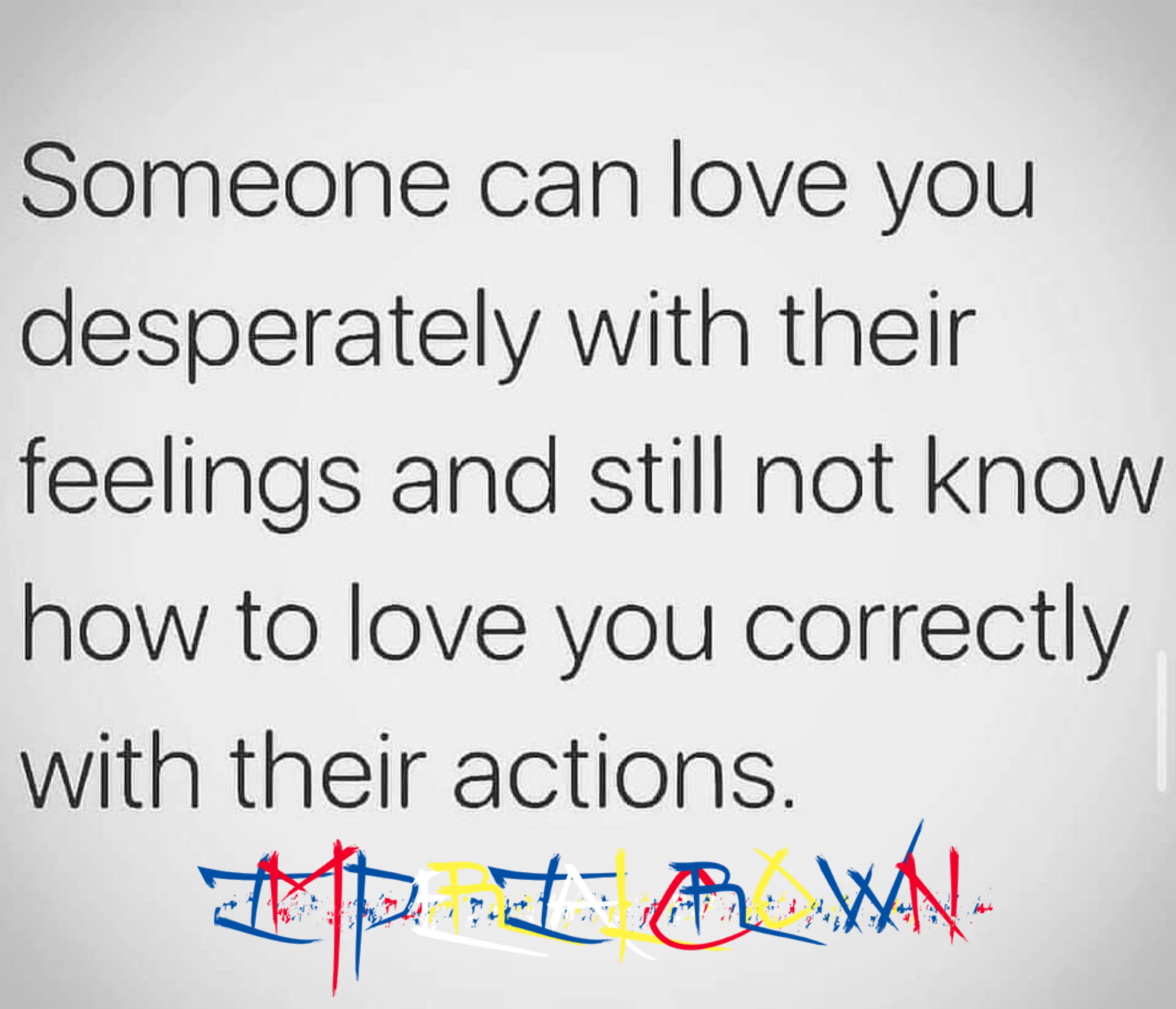 Someone can love you desperately with their feelings and still not know how to love you correctly with their actions