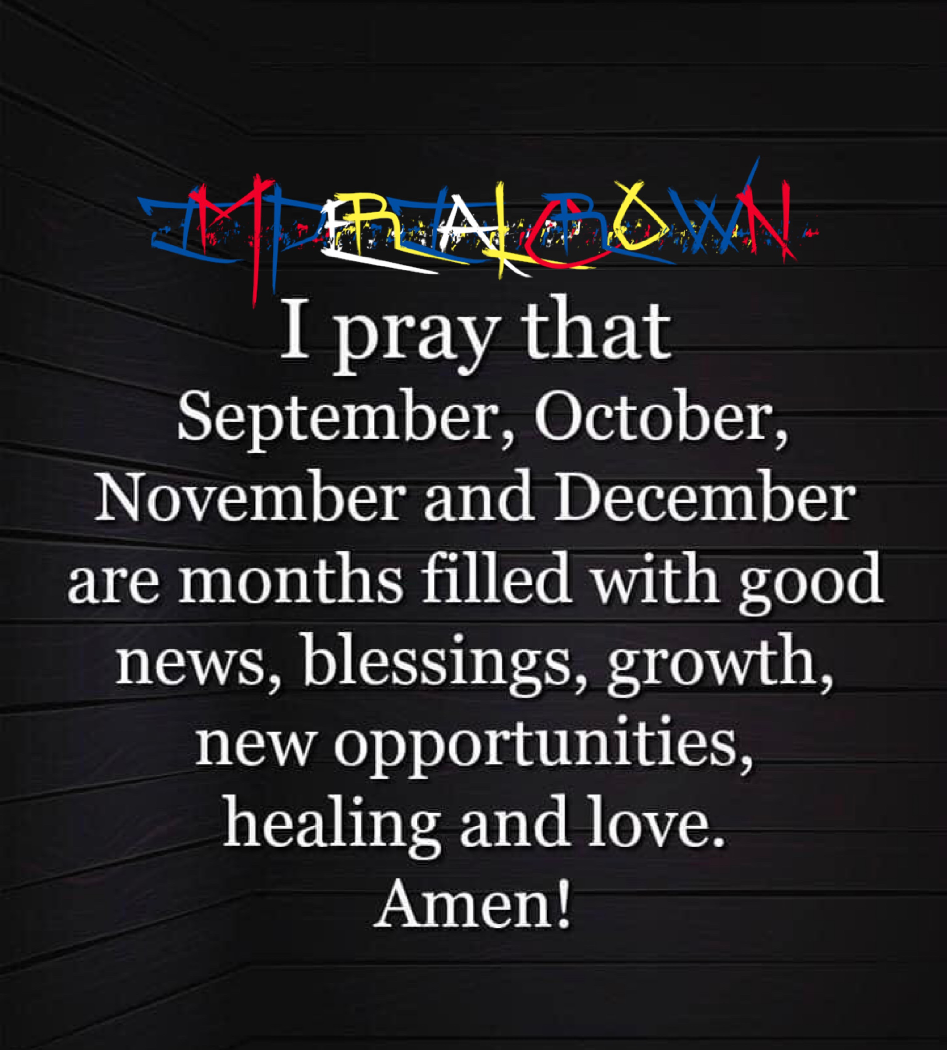 I pray September October November and December are months filled with good news blessings growth new opportunities healing and love